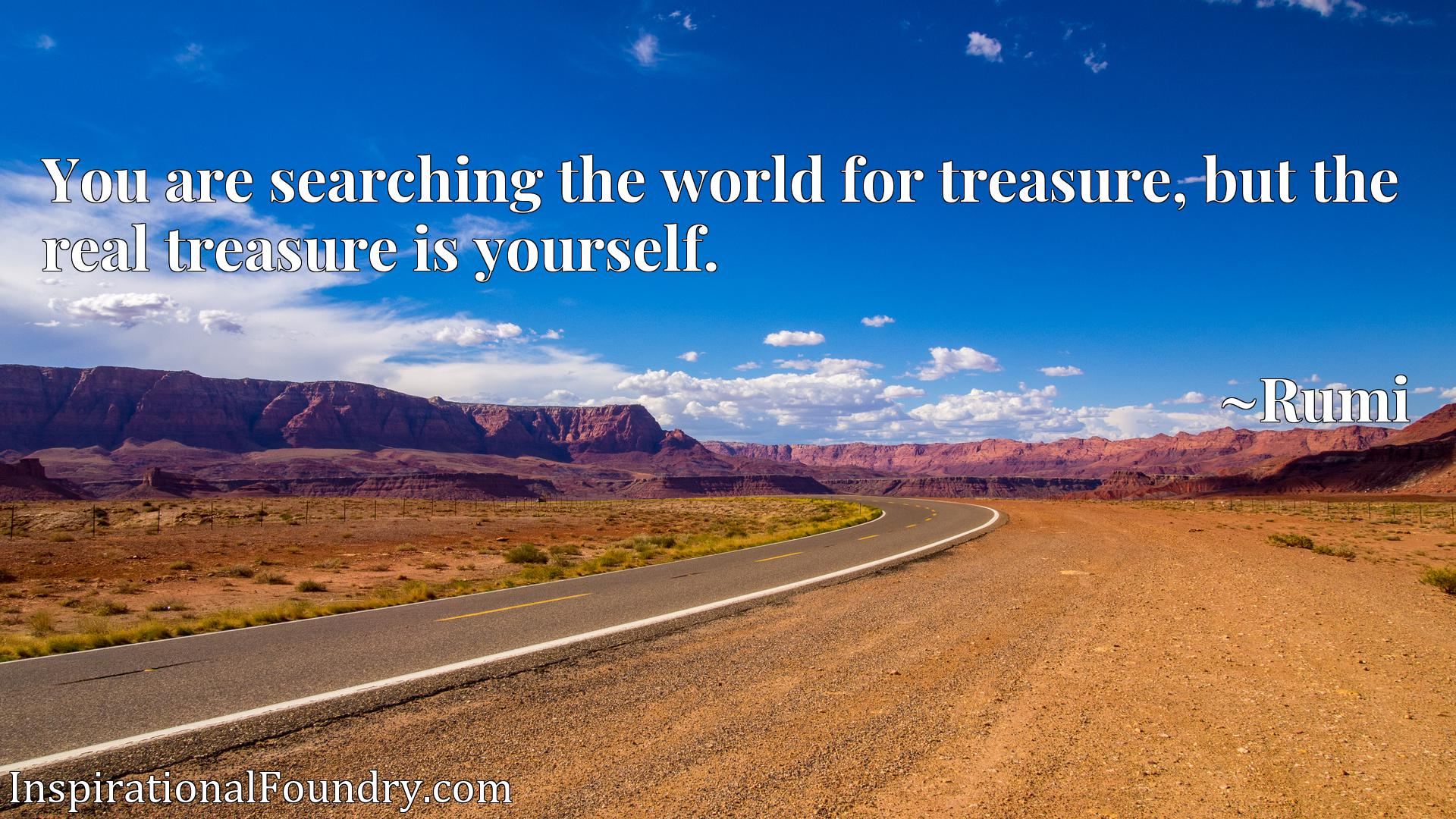 You are searching the world for treasure, but the real treasure is yourself.