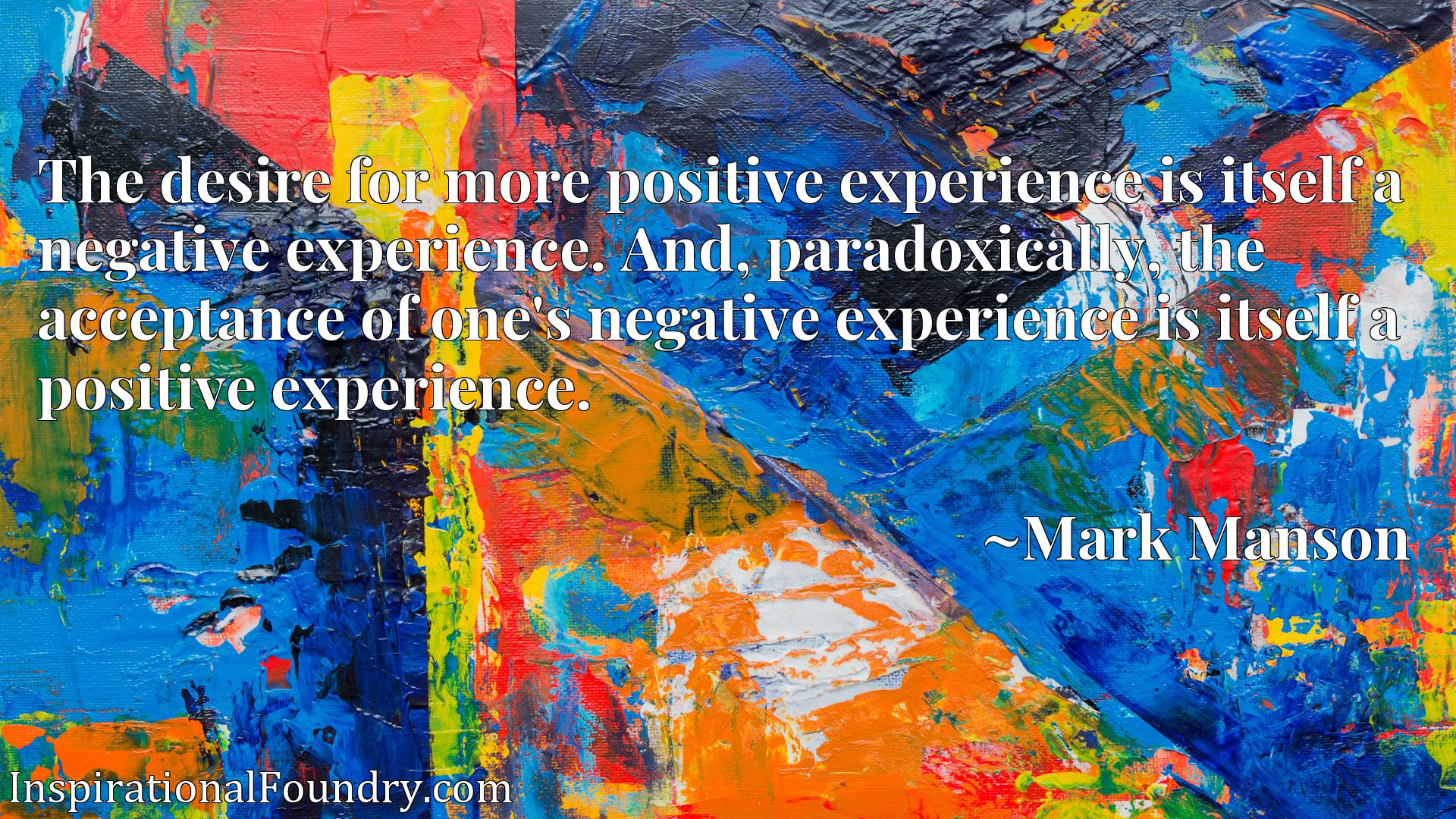 The desire for more positive experience is itself a negative experience. And, paradoxically, the acceptance of one's negative experience is itself a positive experience.