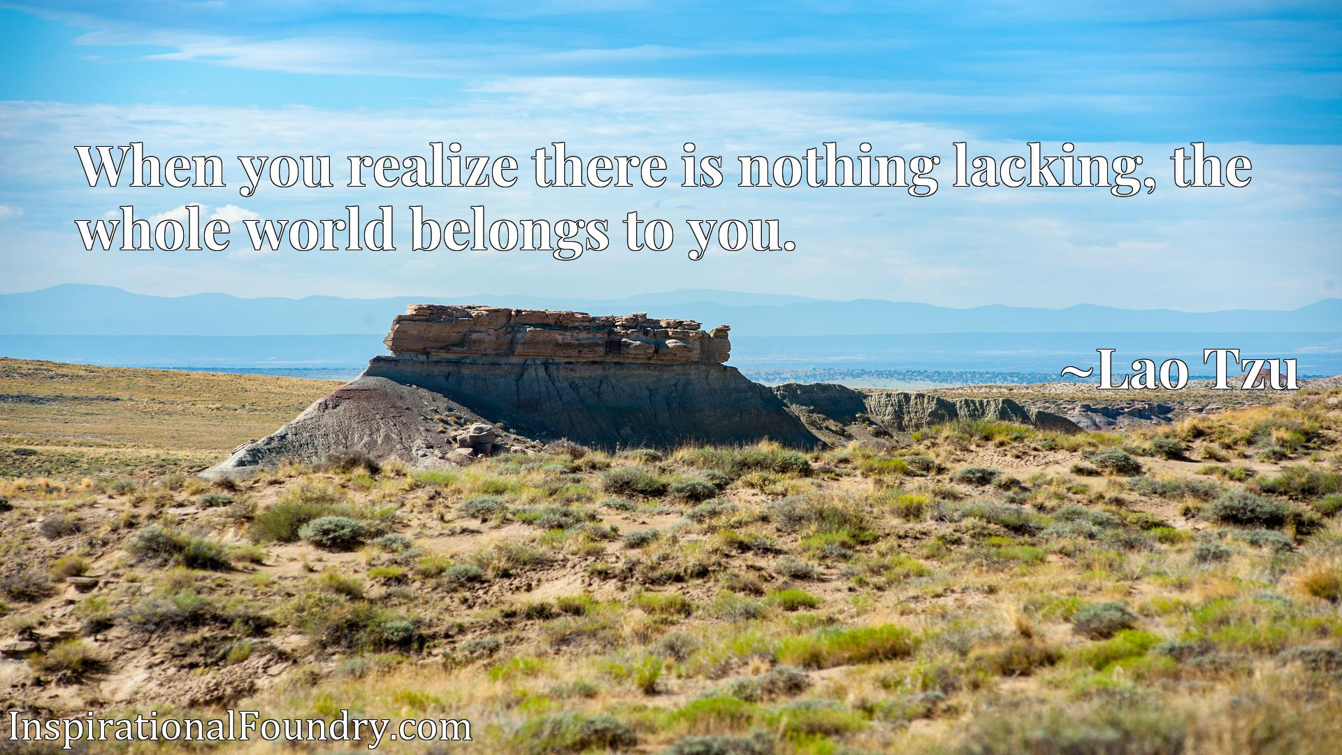 When you realize there is nothing lacking, the whole world belongs to you.