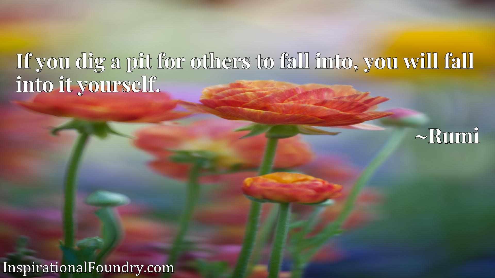 If you dig a pit for others to fall into, you will fall into it yourself.
