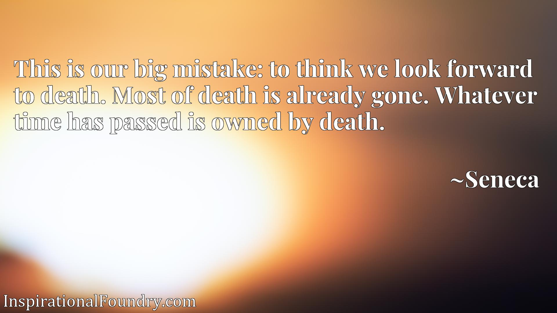 This is our big mistake: to think we look forward to death. Most of death is already gone. Whatever time has passed is owned by death.