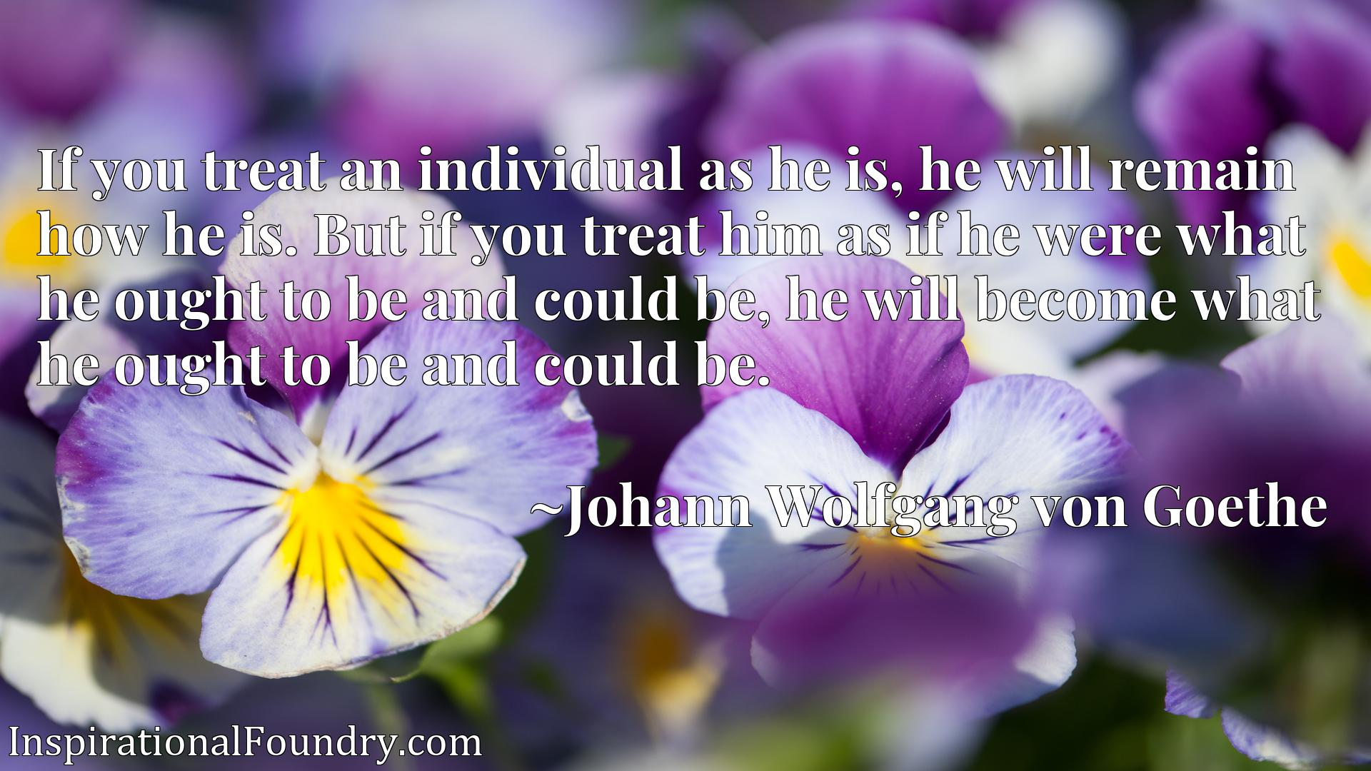 If you treat an individual as he is, he will remain how he is. But if you treat him as if he were what he ought to be and could be, he will become what he ought to be and could be.