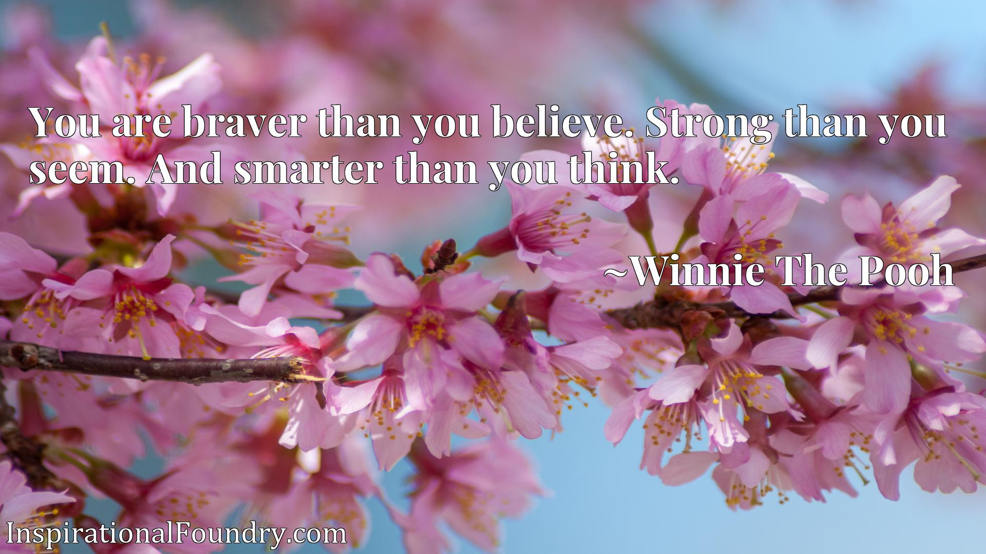 You are braver than you believe. Strong than you seem. And smarter than you think.