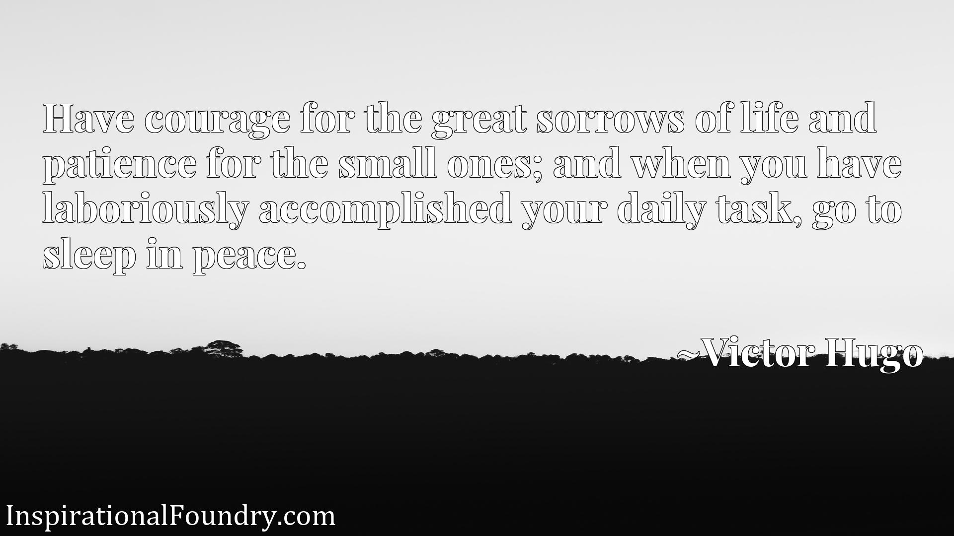 Have courage for the great sorrows of life and patience for the small ones; and when you have laboriously accomplished your daily task, go to sleep in peace.