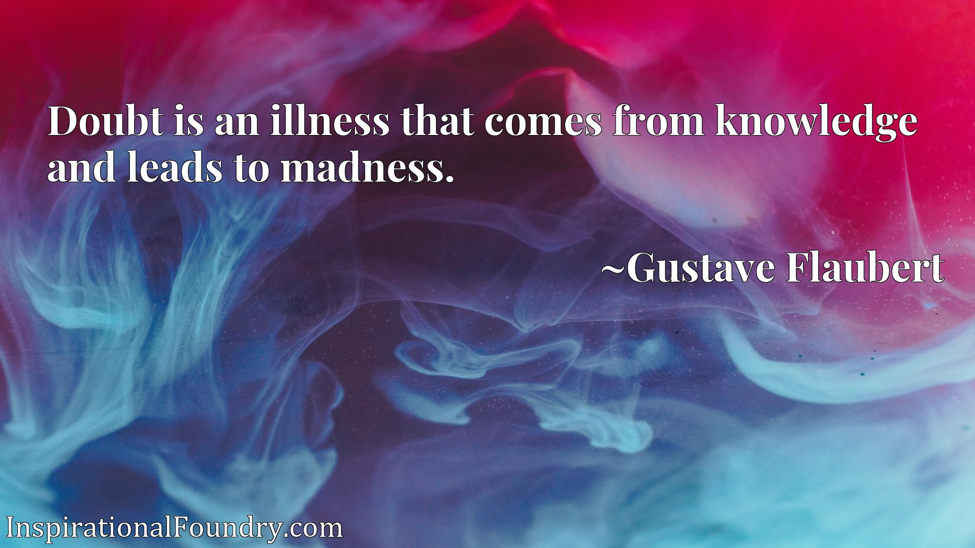Doubt is an illness that comes from knowledge and leads to madness.