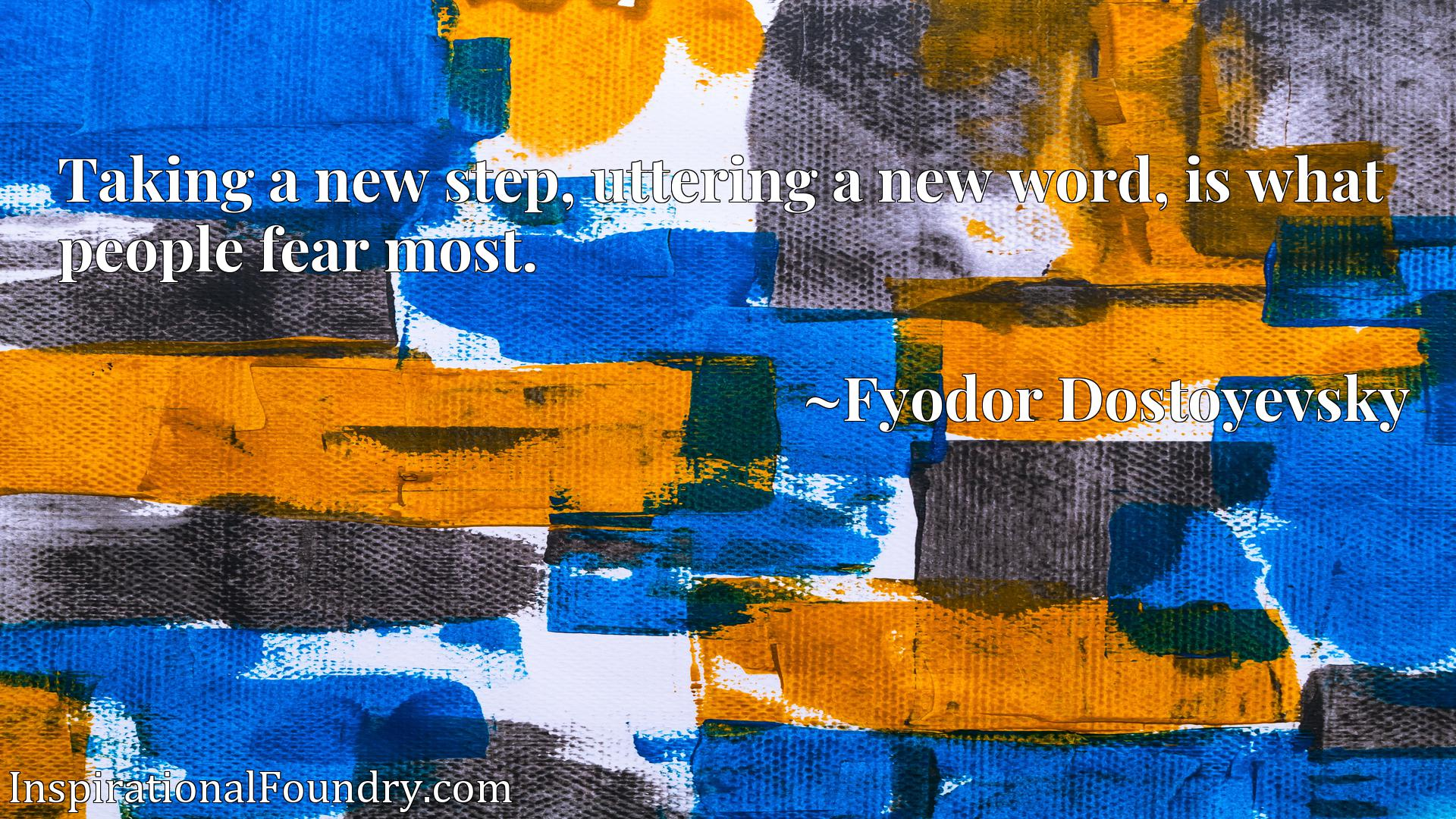 Taking a new step, uttering a new word, is what people fear most.