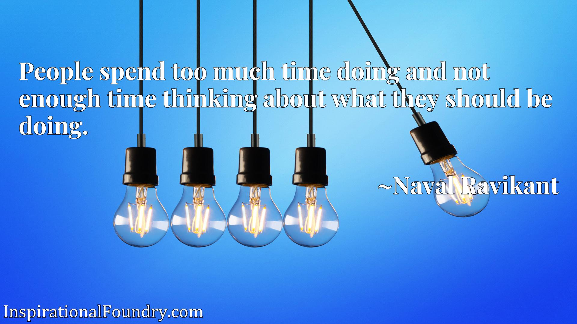 People spend too much time doing and not enough time thinking about what they should be doing.