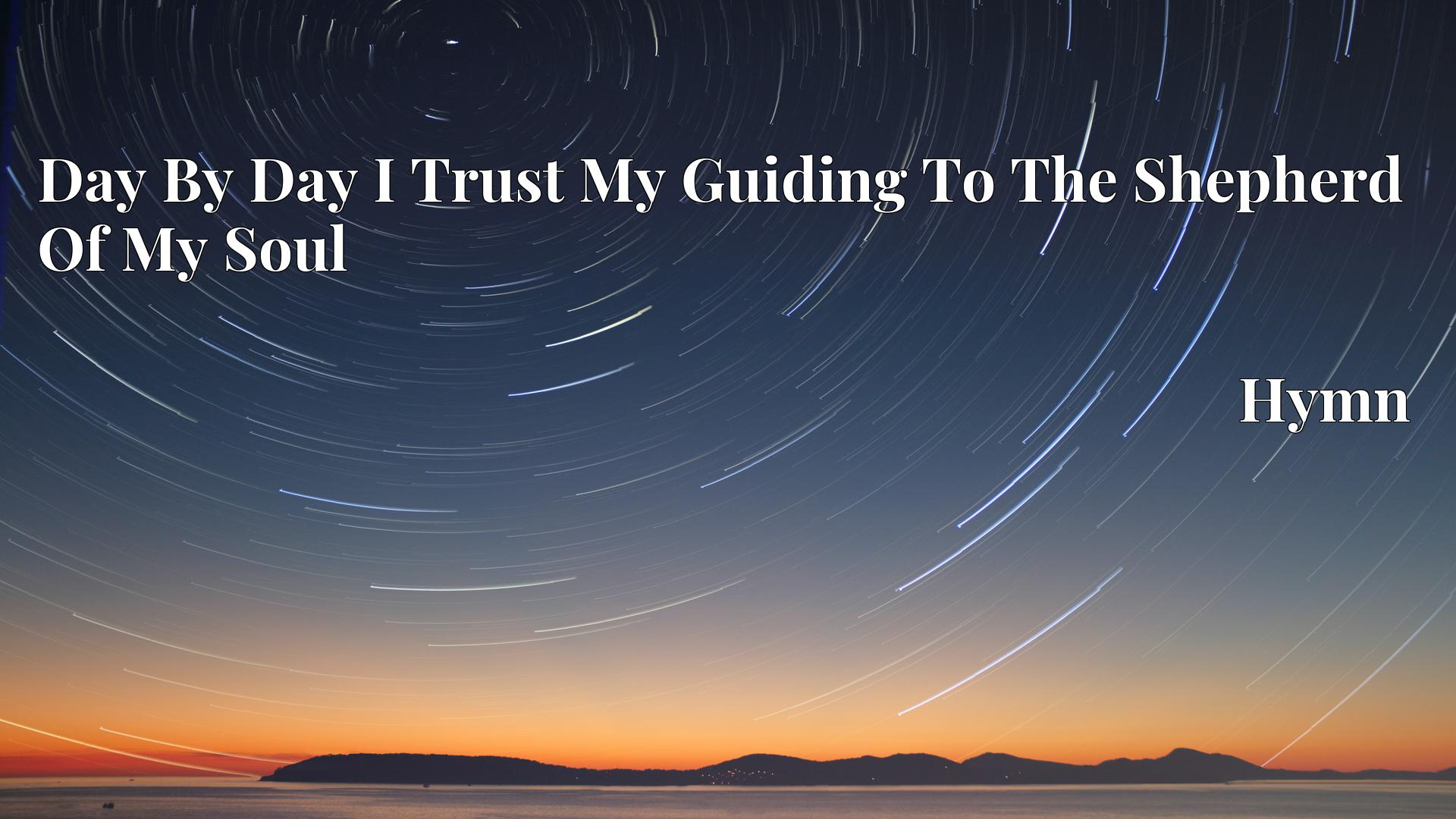 Day By Day I Trust My Guiding To The Shepherd Of My Soul - Hymn