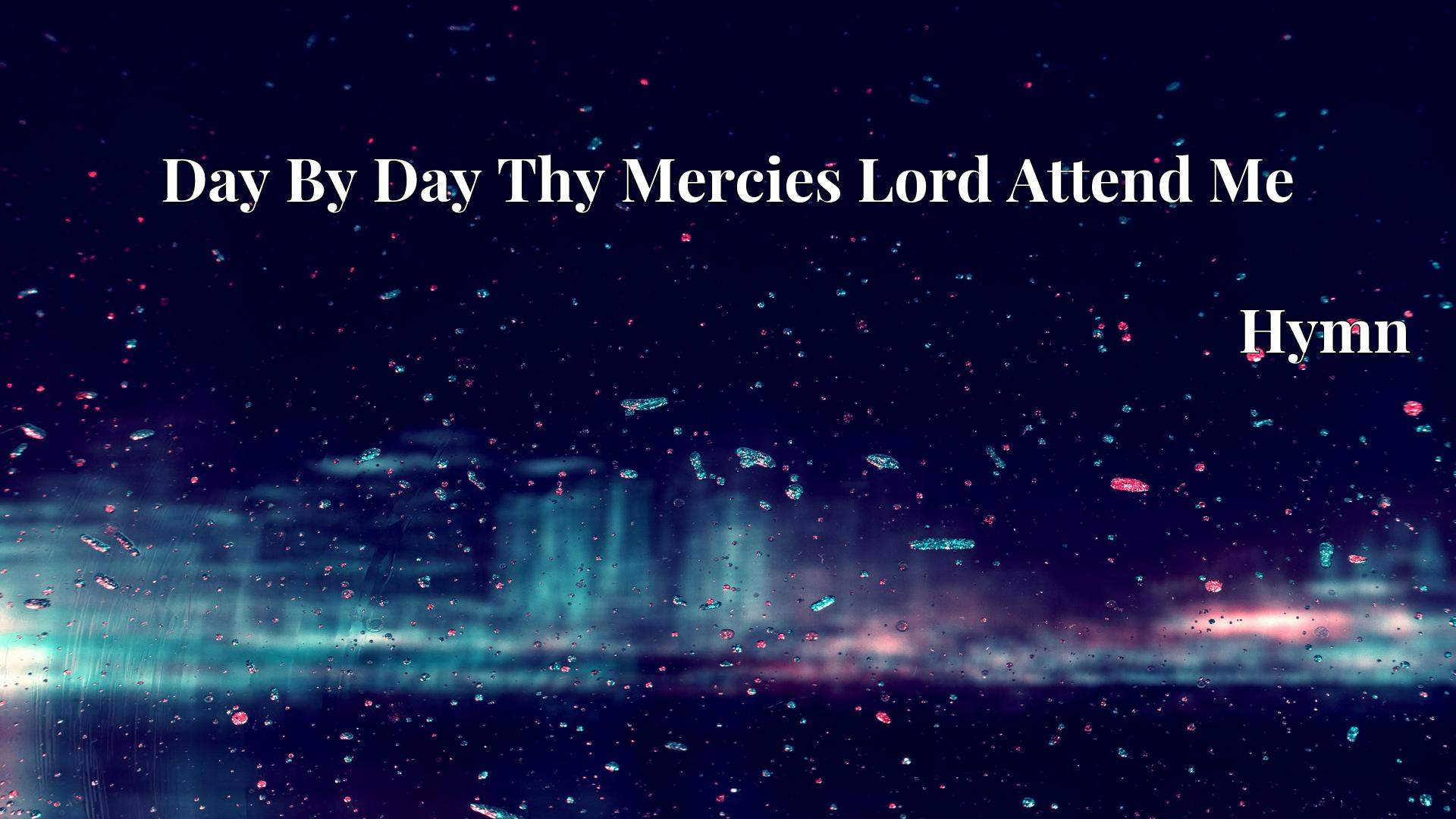 Day By Day Thy Mercies Lord Attend Me - Hymn