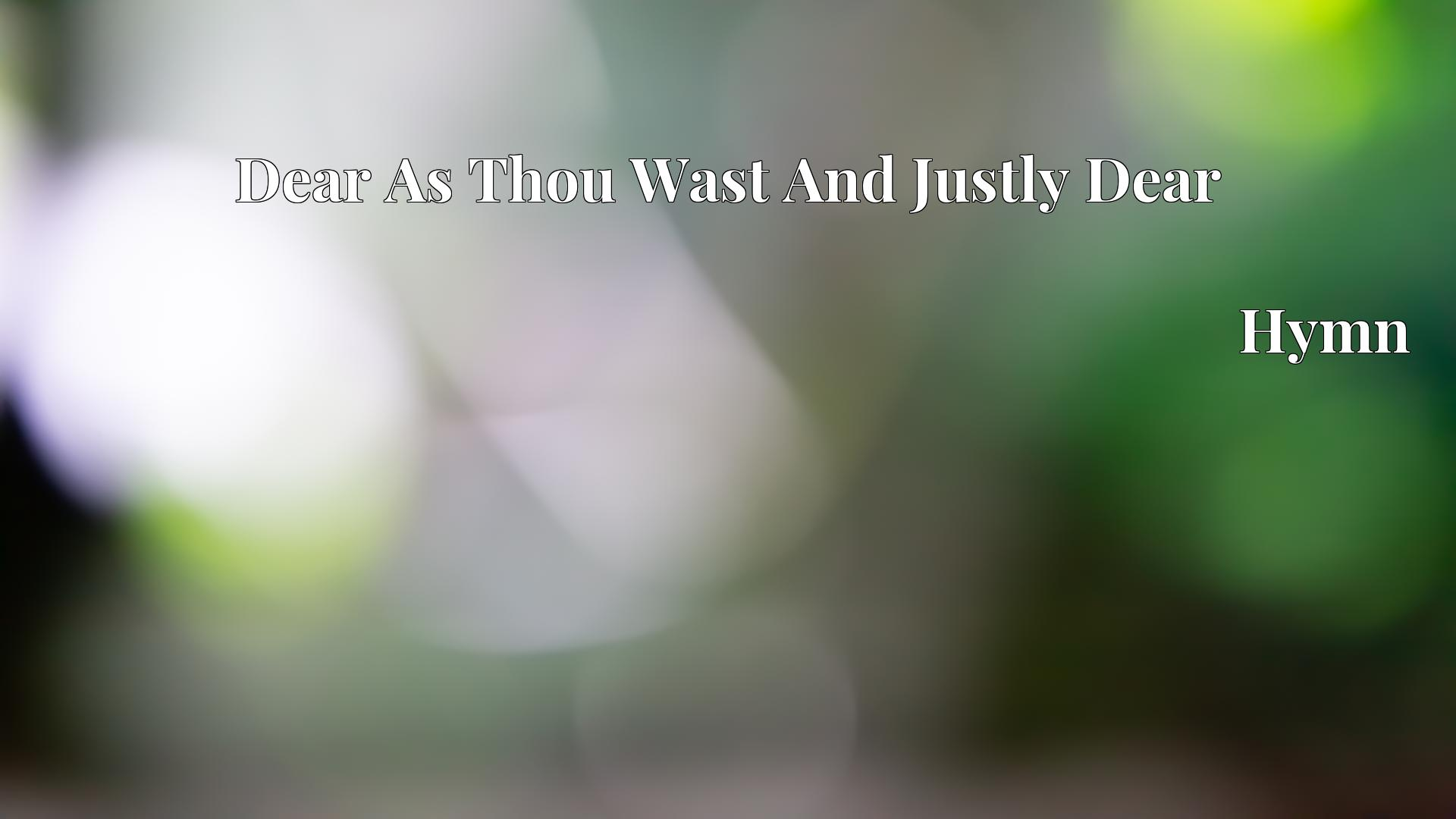 Dear As Thou Wast And Justly Dear - Hymn