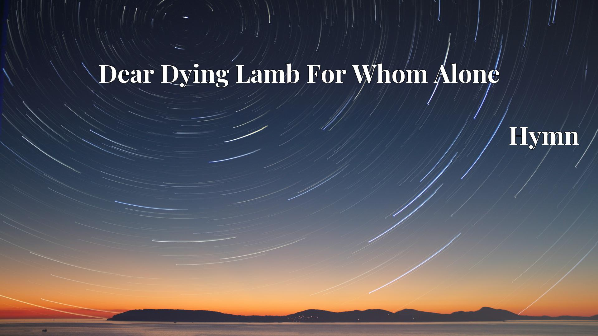 Dear Dying Lamb For Whom Alone - Hymn
