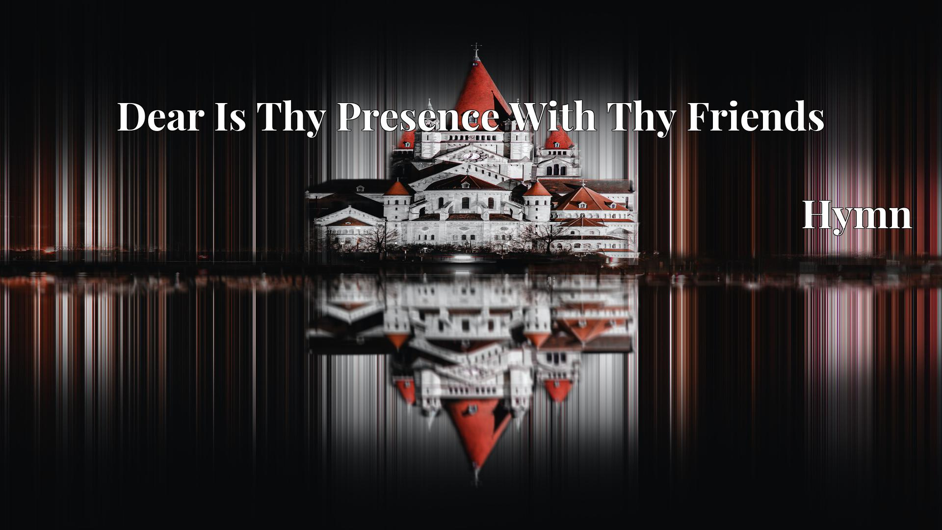 Dear Is Thy Presence With Thy Friends - Hymn