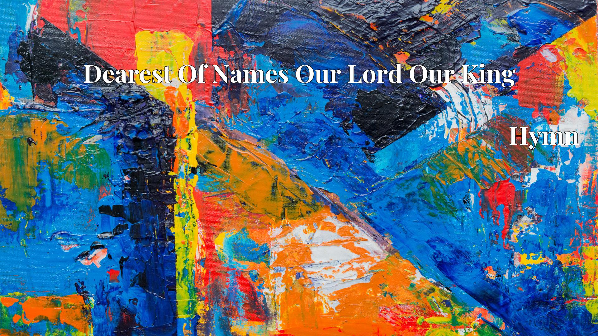 Dearest Of Names Our Lord Our King - Hymn