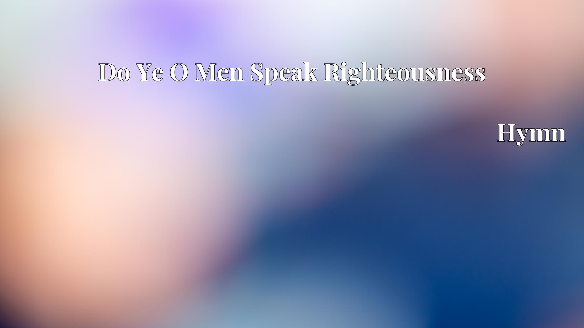 Do Ye O Men Speak Righteousness - Hymn