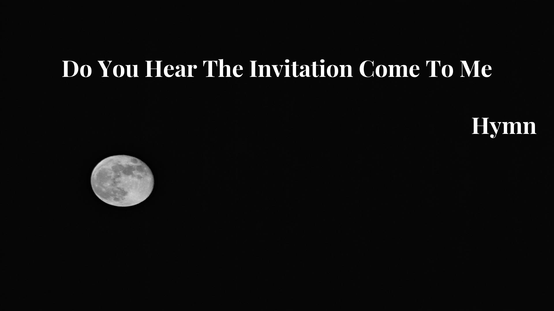 Do You Hear The Invitation Come To Me - Hymn