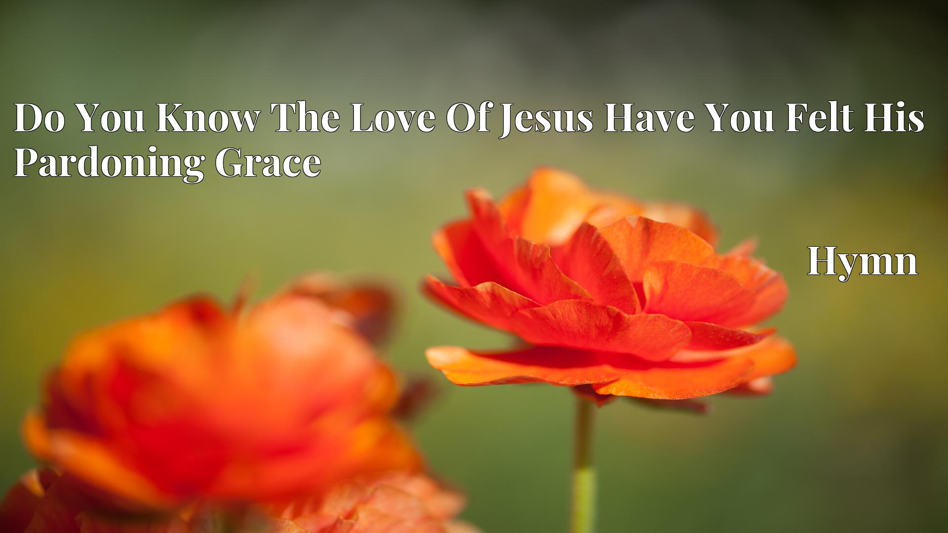 Do You Know The Love Of Jesus Have You Felt His Pardoning Grace - Hymn
