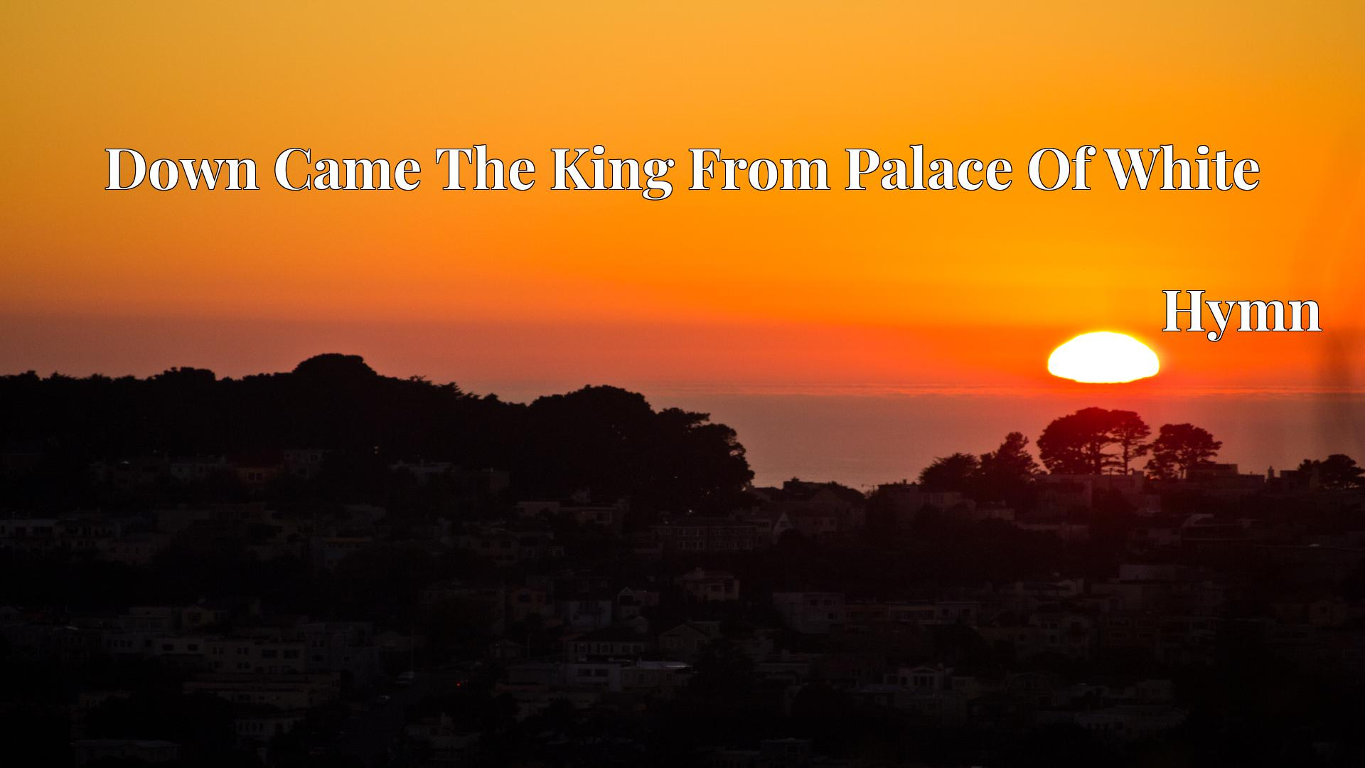 Down Came The King From Palace Of White - Hymn