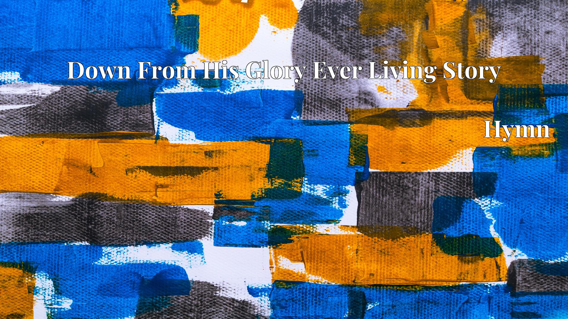 Down From His Glory Ever Living Story - Hymn