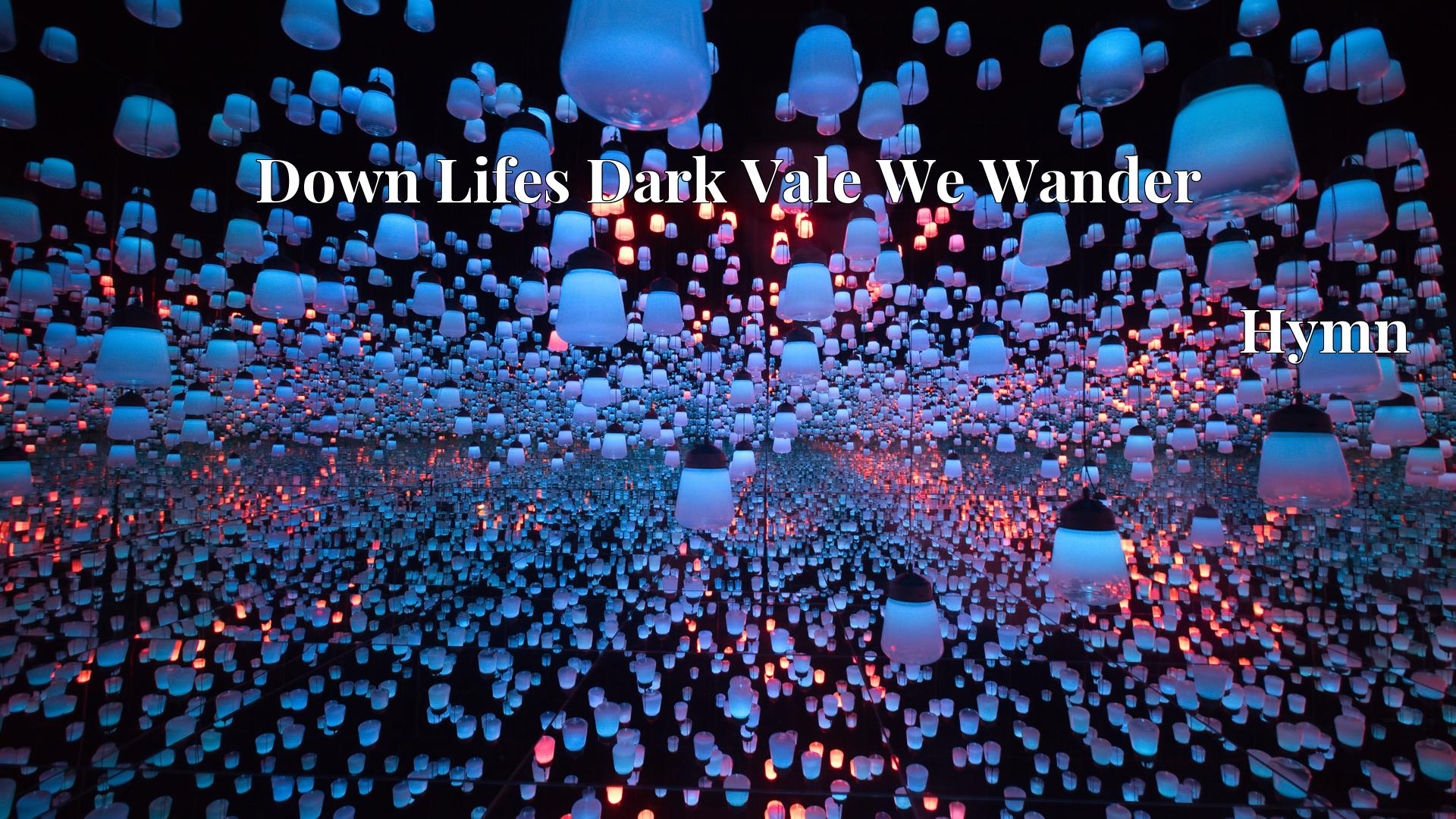 Down Lifes Dark Vale We Wander - Hymn