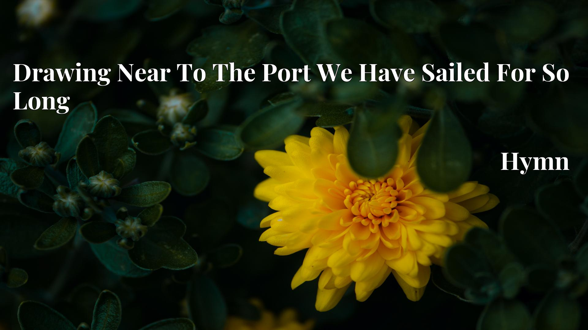 Drawing Near To The Port We Have Sailed For So Long - Hymn