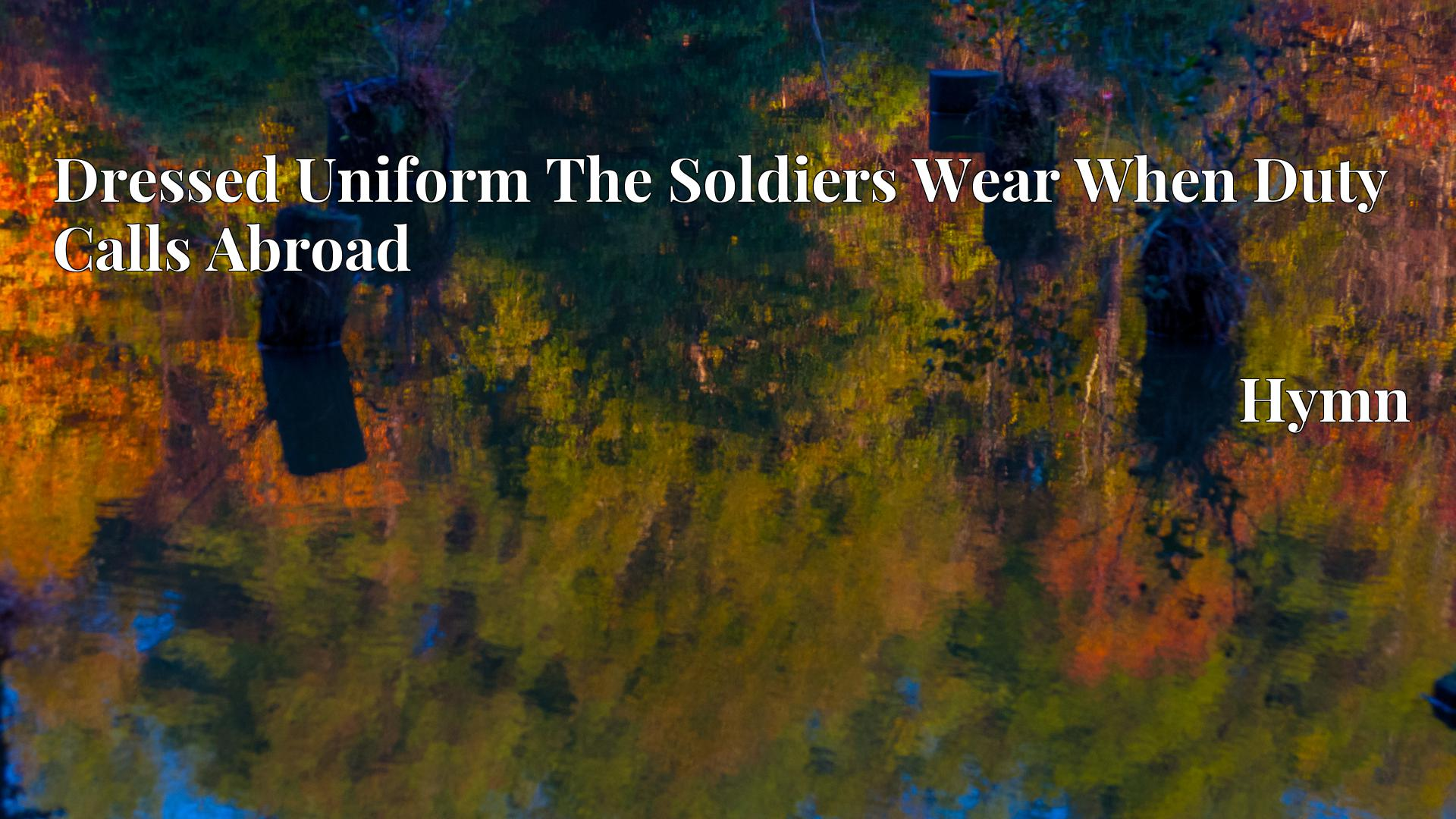 Dressed Uniform The Soldiers Wear When Duty Calls Abroad - Hymn
