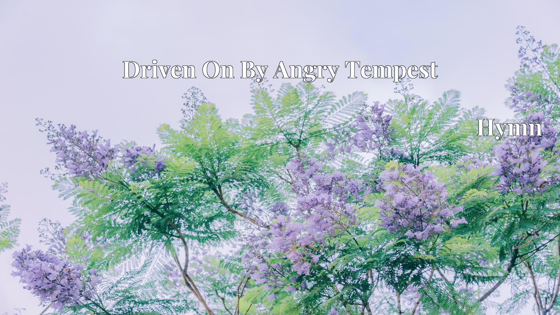 Driven On By Angry Tempest - Hymn