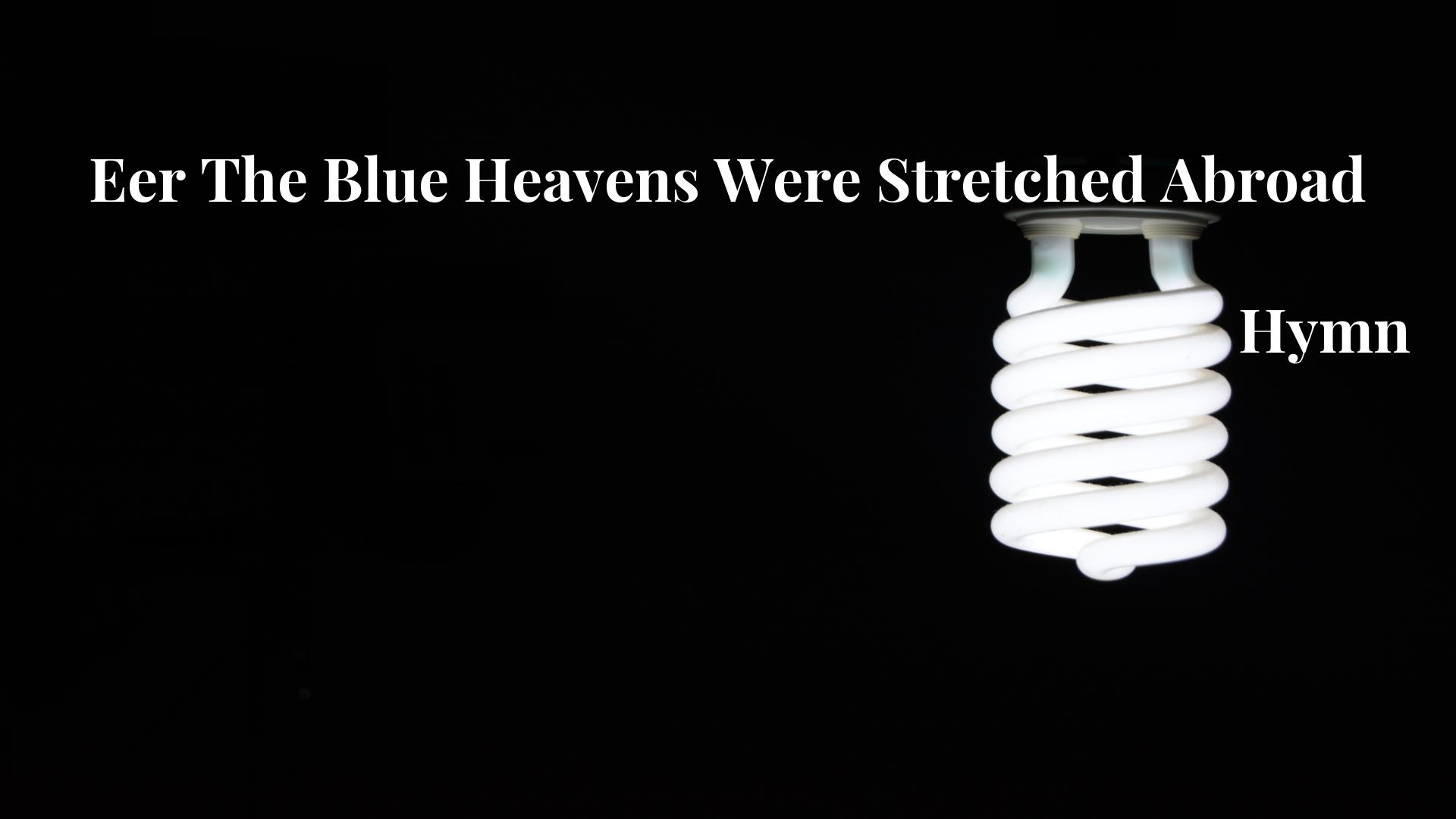 Eer The Blue Heavens Were Stretched Abroad - Hymn