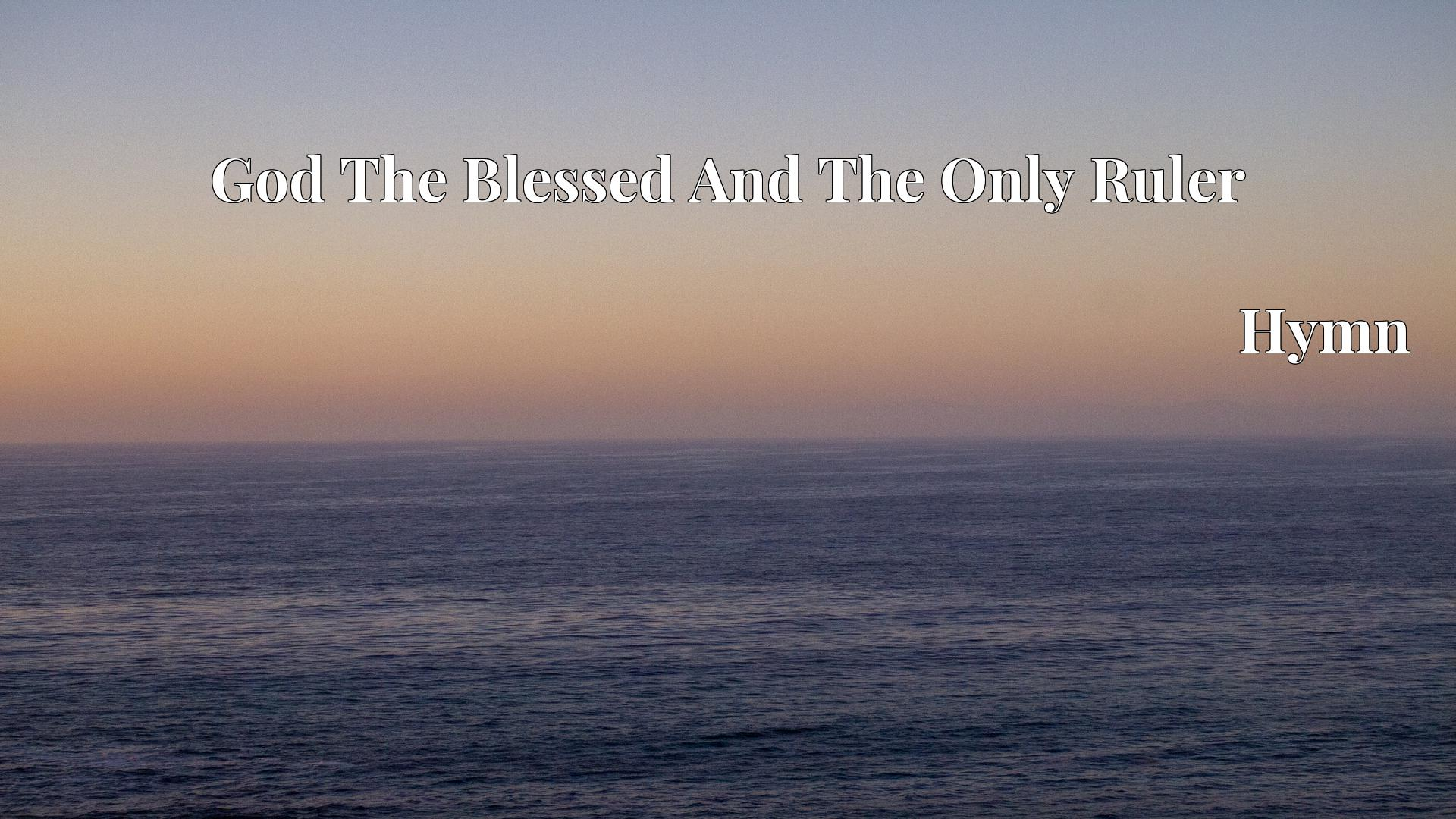God The Blessed And The Only Ruler - Hymn
