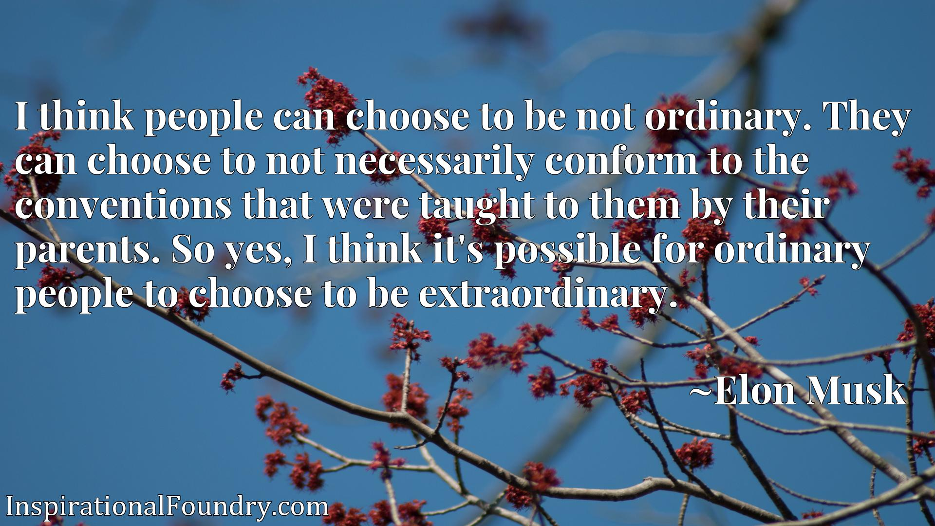 I think people can choose to be not ordinary. They can choose to not necessarily conform to the conventions that were taught to them by their parents. So yes, I think it's possible for ordinary people to choose to be extraordinary.