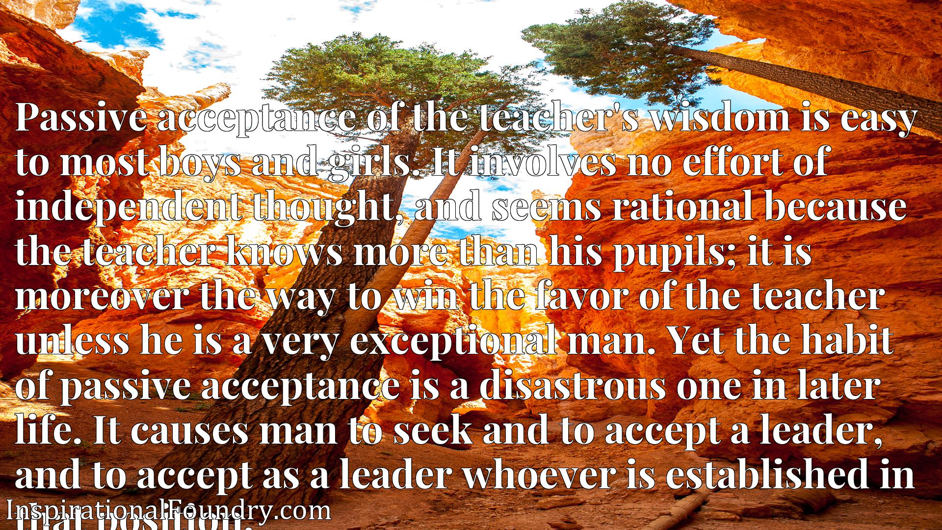 Passive acceptance of the teacher's wisdom is easy to most boys and girls. It involves no effort of independent thought, and seems rational because the teacher knows more than his pupils; it is moreover the way to win the favor of the teacher unless he is a very exceptional man. Yet the habit of passive acceptance is a disastrous one in later life. It causes man to seek and to accept a leader, and to accept as a leader whoever is established in that position.