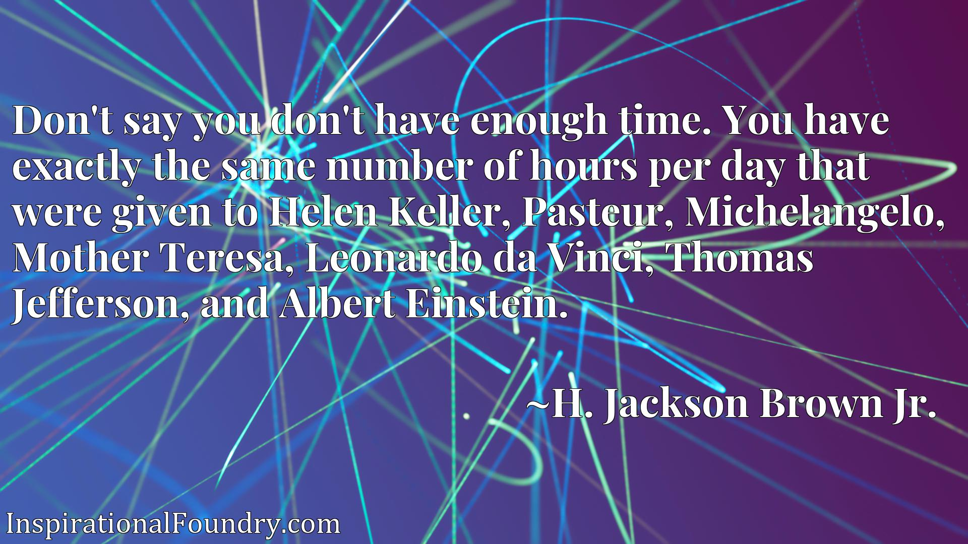 Don't say you don't have enough time. You have exactly the same number of hours per day that were given to Helen Keller, Pasteur, Michelangelo, Mother Teresa, Leonardo da Vinci, Thomas Jefferson, and Albert Einstein.