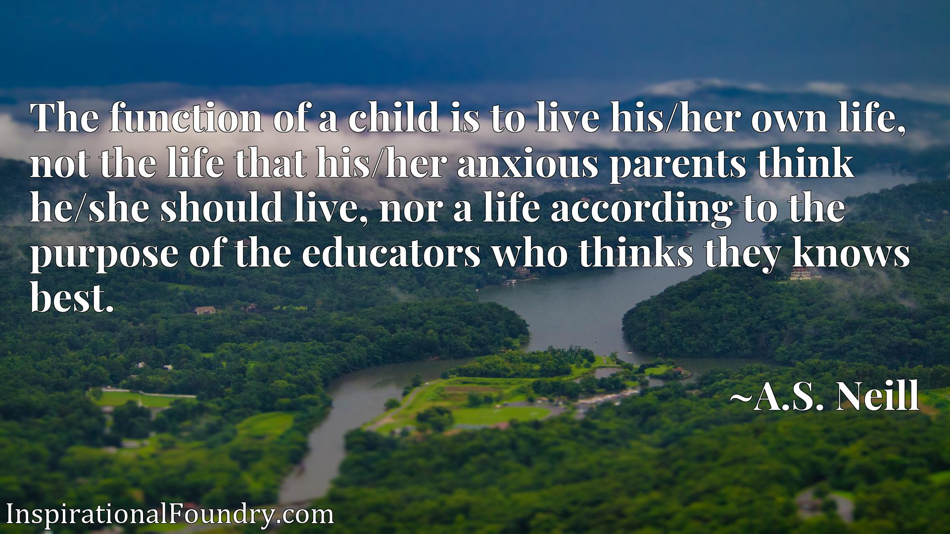 The function of a child is to live his/her own life, not the life that his/her anxious parents think he/she should live, nor a life according to the purpose of the educators who thinks they knows best.