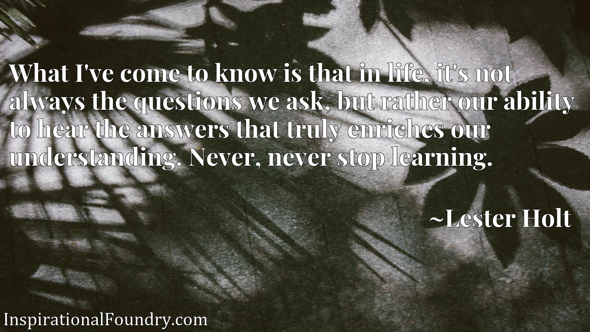 What I've come to know is that in life, it's not always the questions we ask, but rather our ability to hear the answers that truly enriches our understanding. Never, never stop learning.