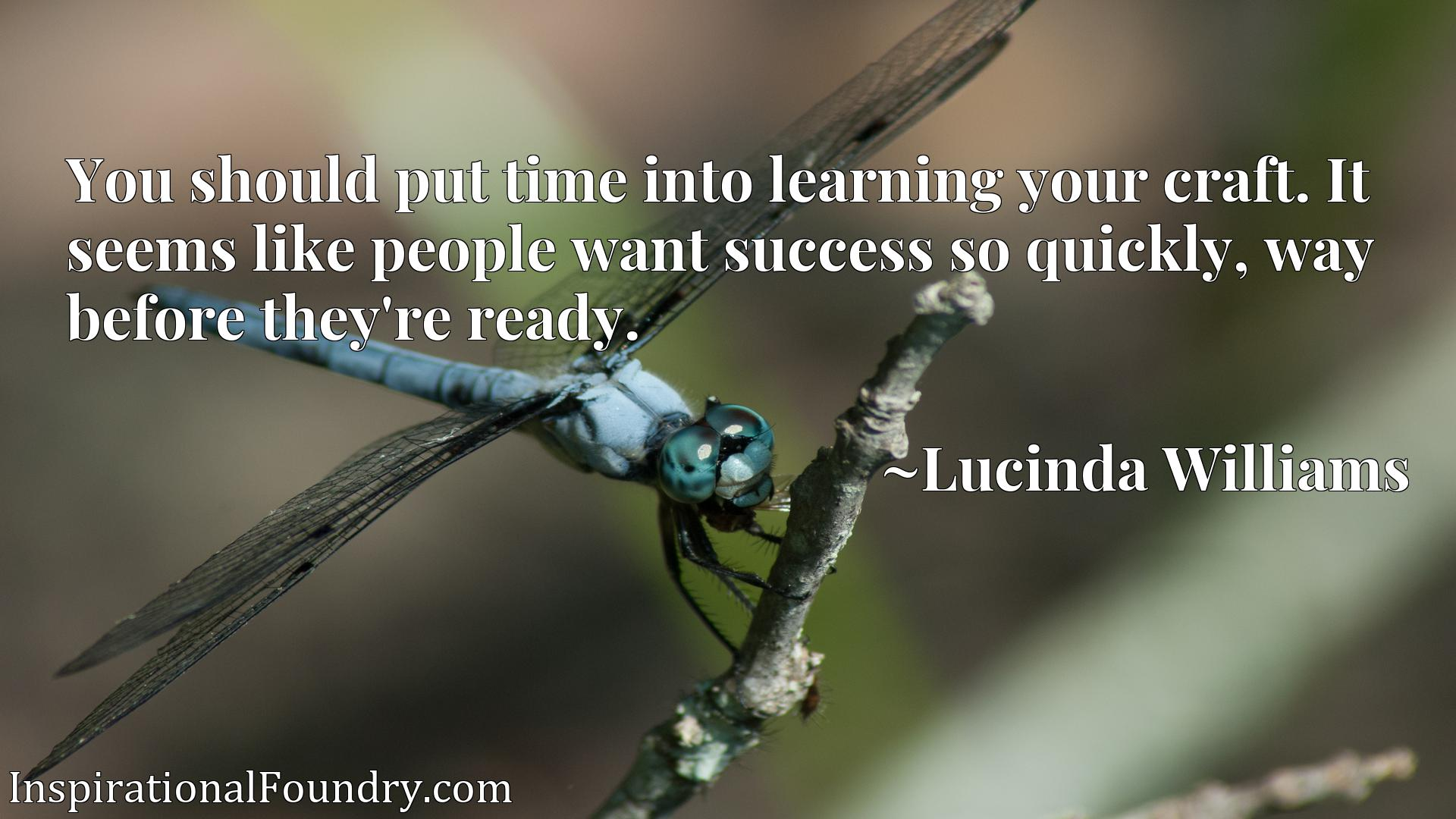 You should put time into learning your craft. It seems like people want success so quickly, way before they're ready.