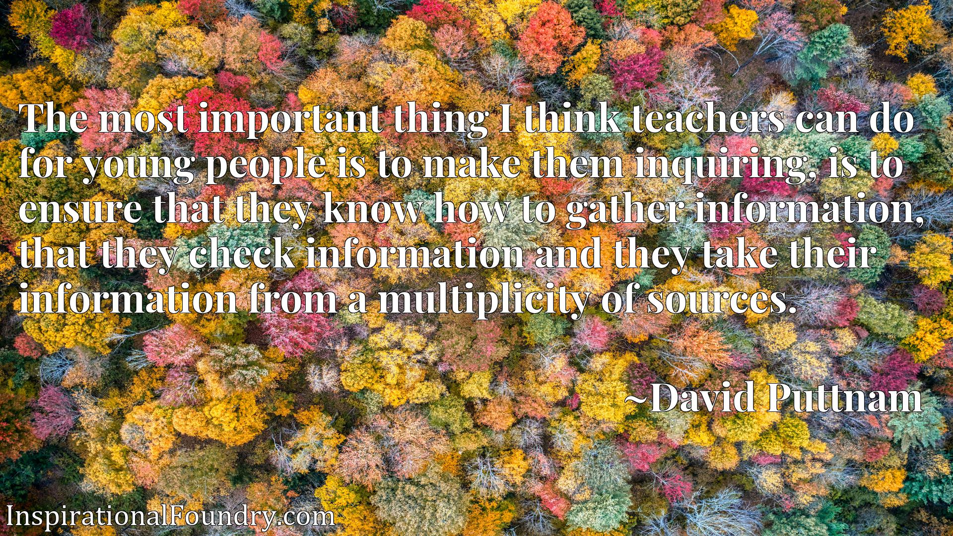 The most important thing I think teachers can do for young people is to make them inquiring, is to ensure that they know how to gather information, that they check information and they take their information from a multiplicity of sources.