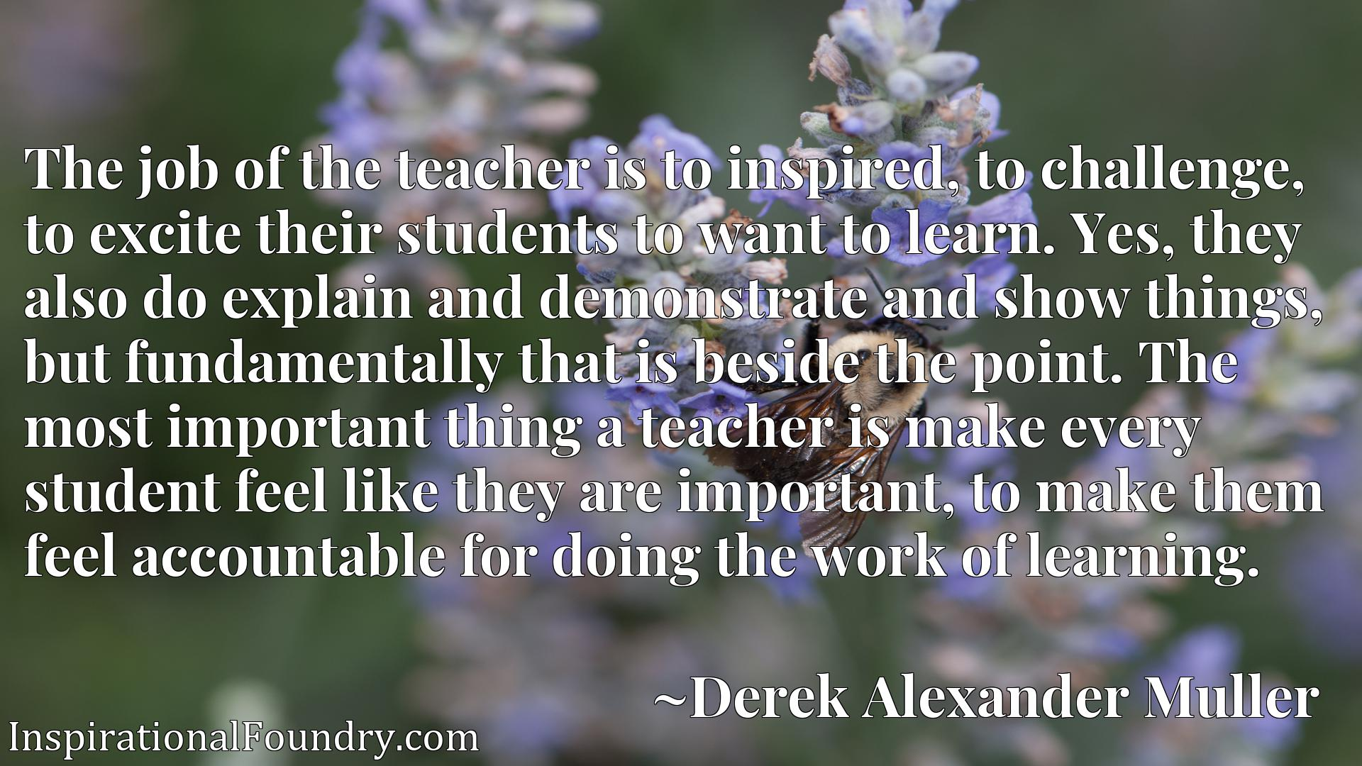 The job of the teacher is to inspired, to challenge, to excite their students to want to learn. Yes, they also do explain and demonstrate and show things, but fundamentally that is beside the point. The most important thing a teacher is make every student feel like they are important, to make them feel accountable for doing the work of learning.