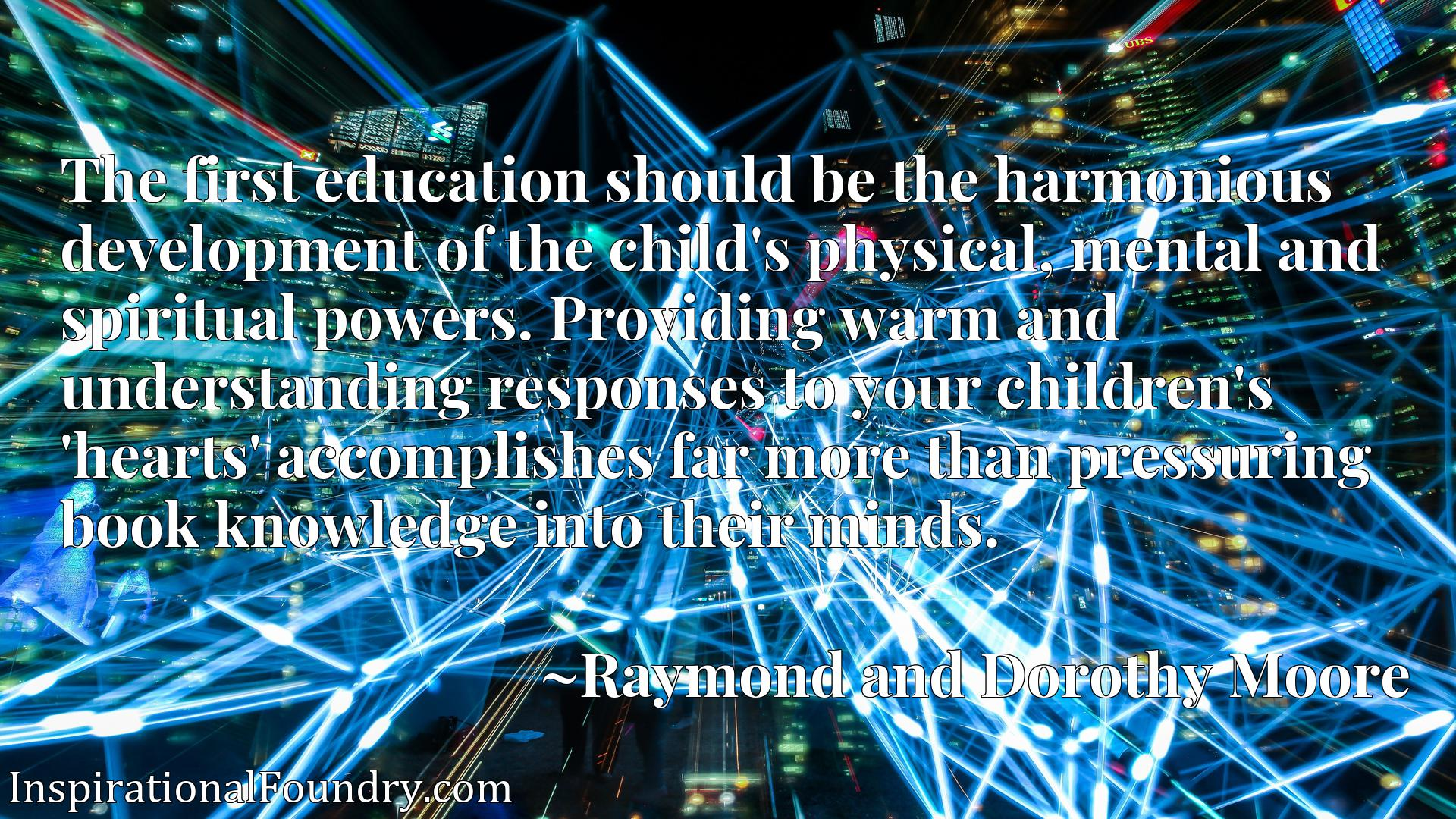 The first education should be the harmonious development of the child's physical, mental and spiritual powers. Providing warm and understanding responses to your children's 'hearts' accomplishes far more than pressuring book knowledge into their minds.