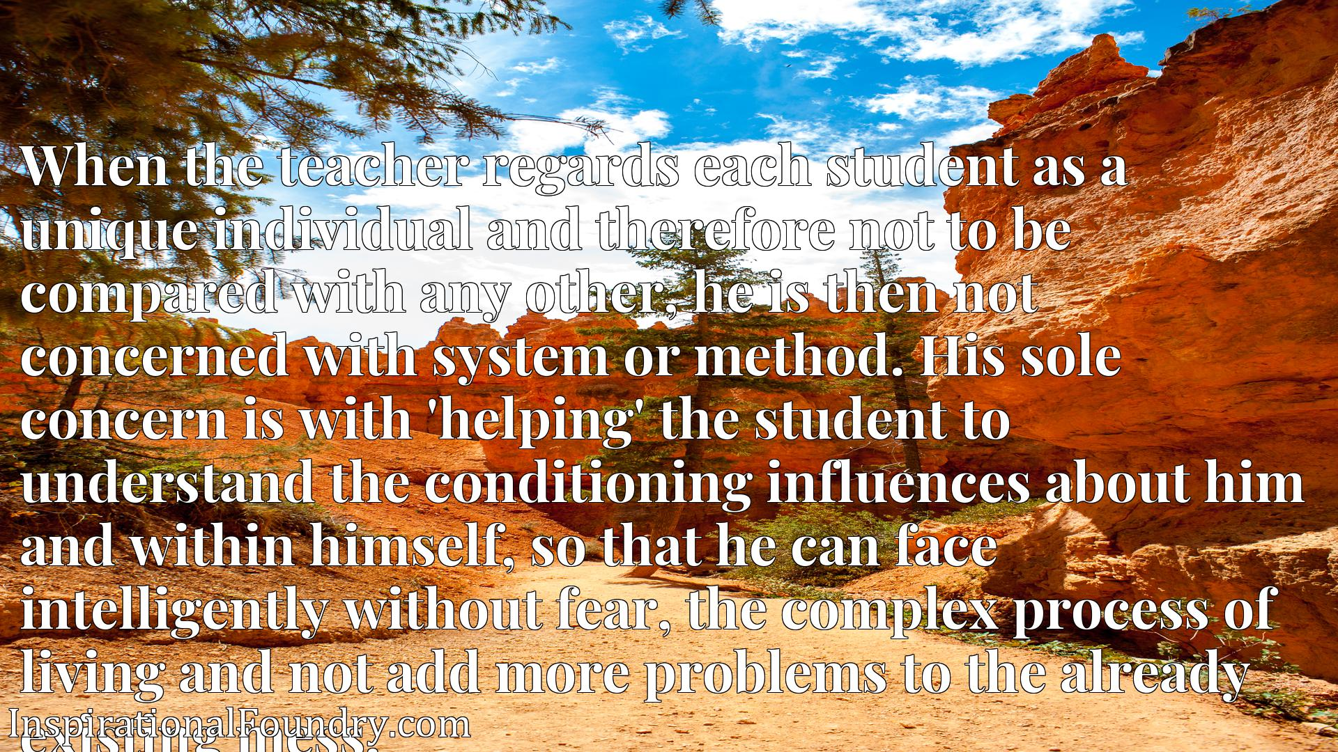 When the teacher regards each student as a unique individual and therefore not to be compared with any other, he is then not concerned with system or method. His sole concern is with 'helping' the student to understand the conditioning influences about him and within himself, so that he can face intelligently without fear, the complex process of living and not add more problems to the already existing mess.
