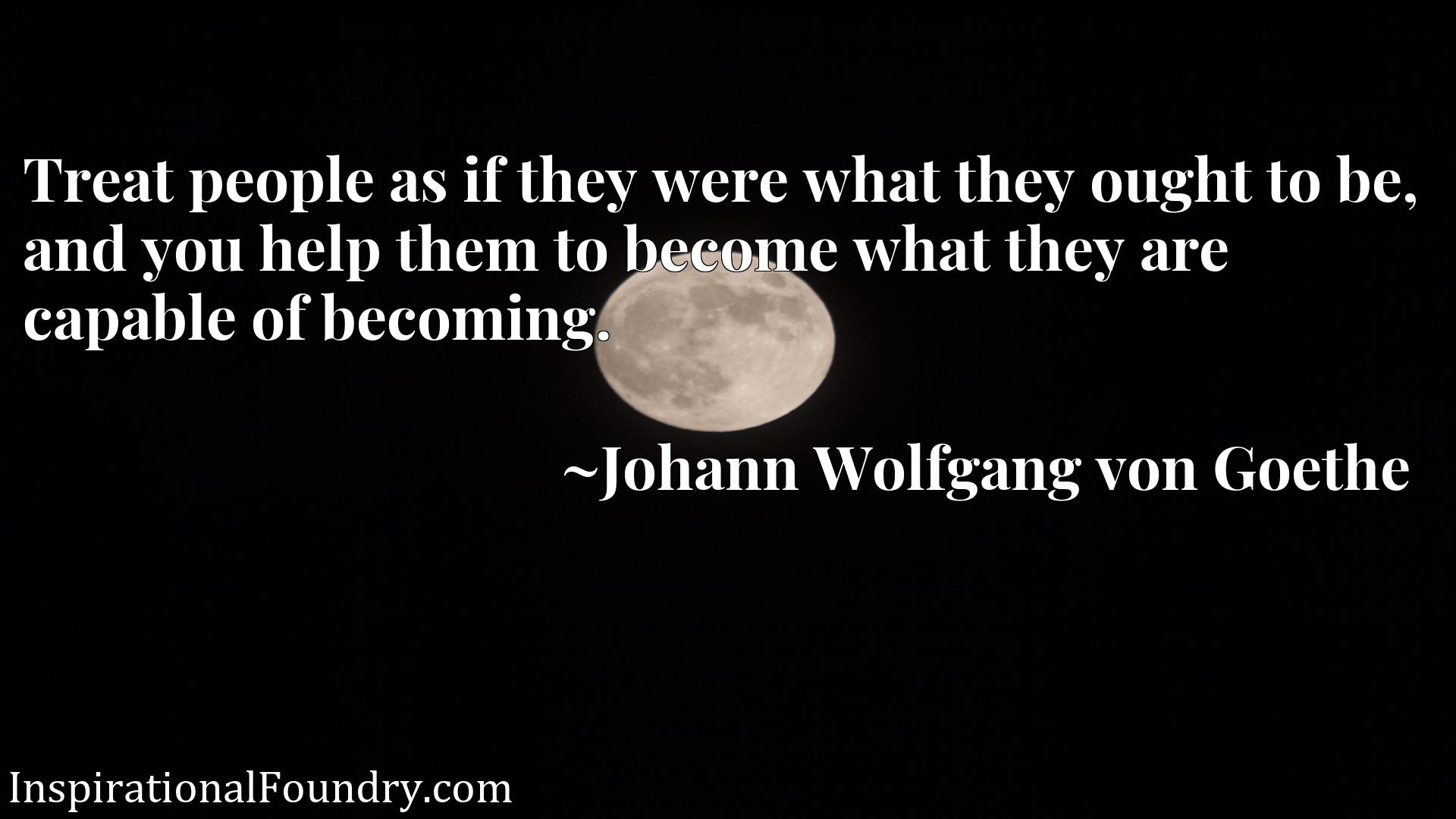 Treat people as if they were what they ought to be, and you help them to become what they are capable of becoming.