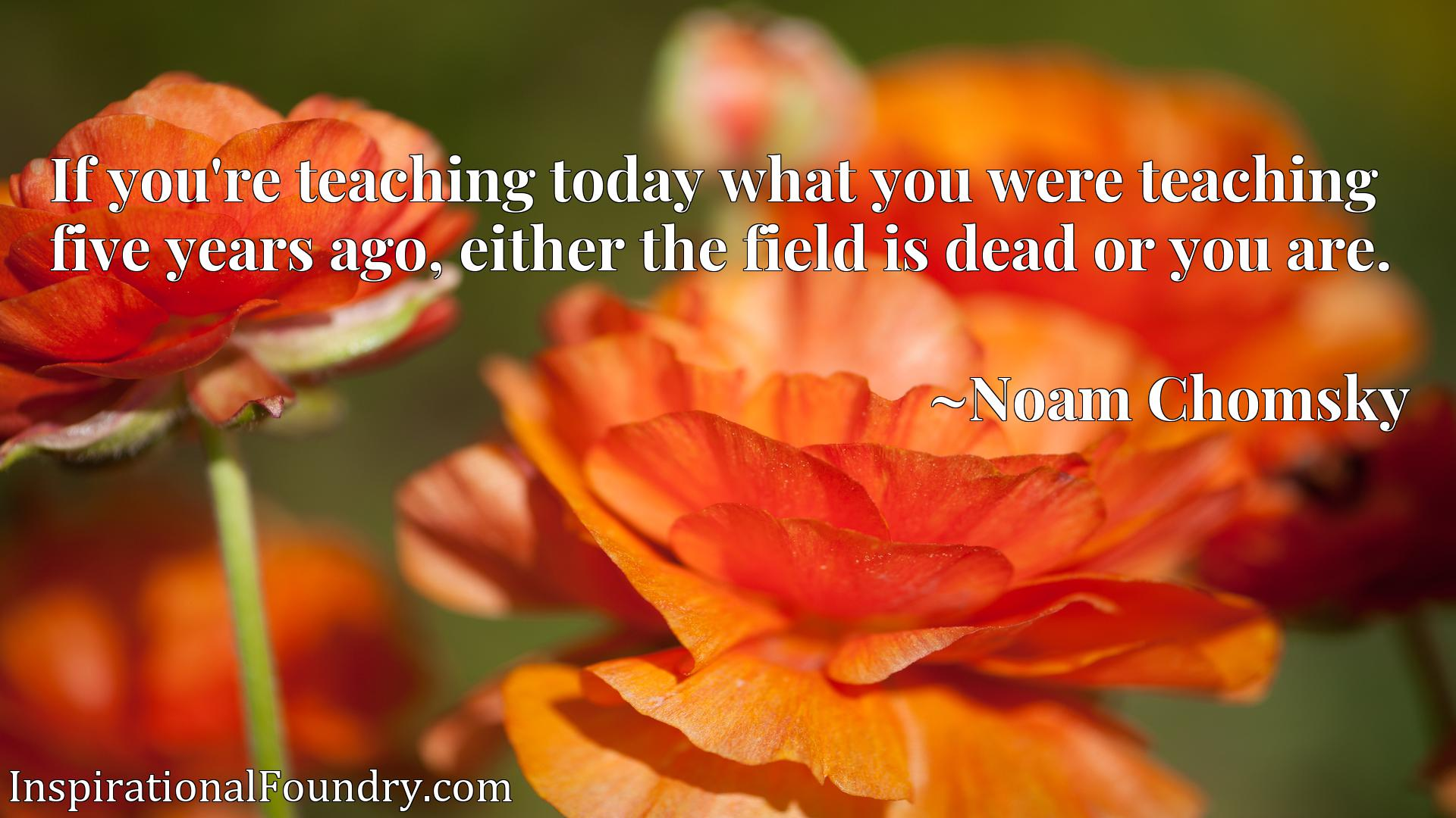 If you're teaching today what you were teaching five years ago, either the field is dead or you are.