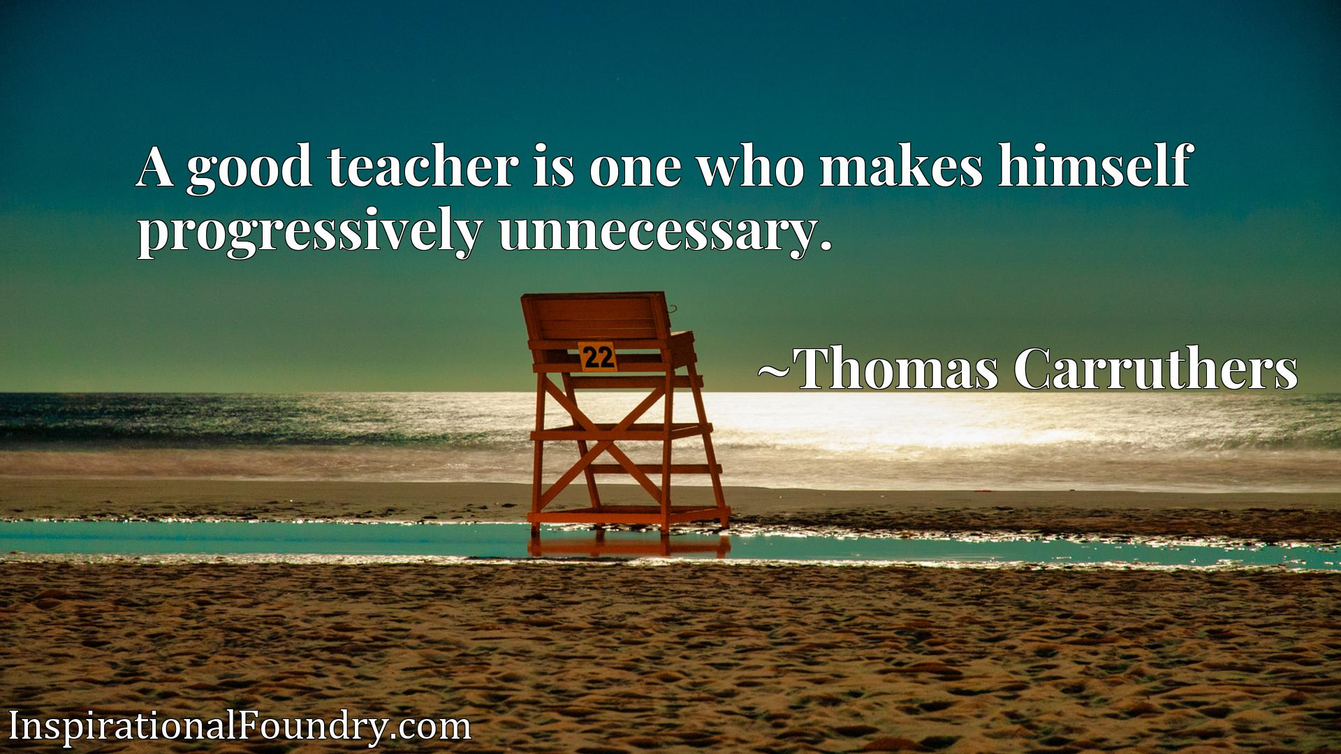 A good teacher is one who makes himself progressively unnecessary.