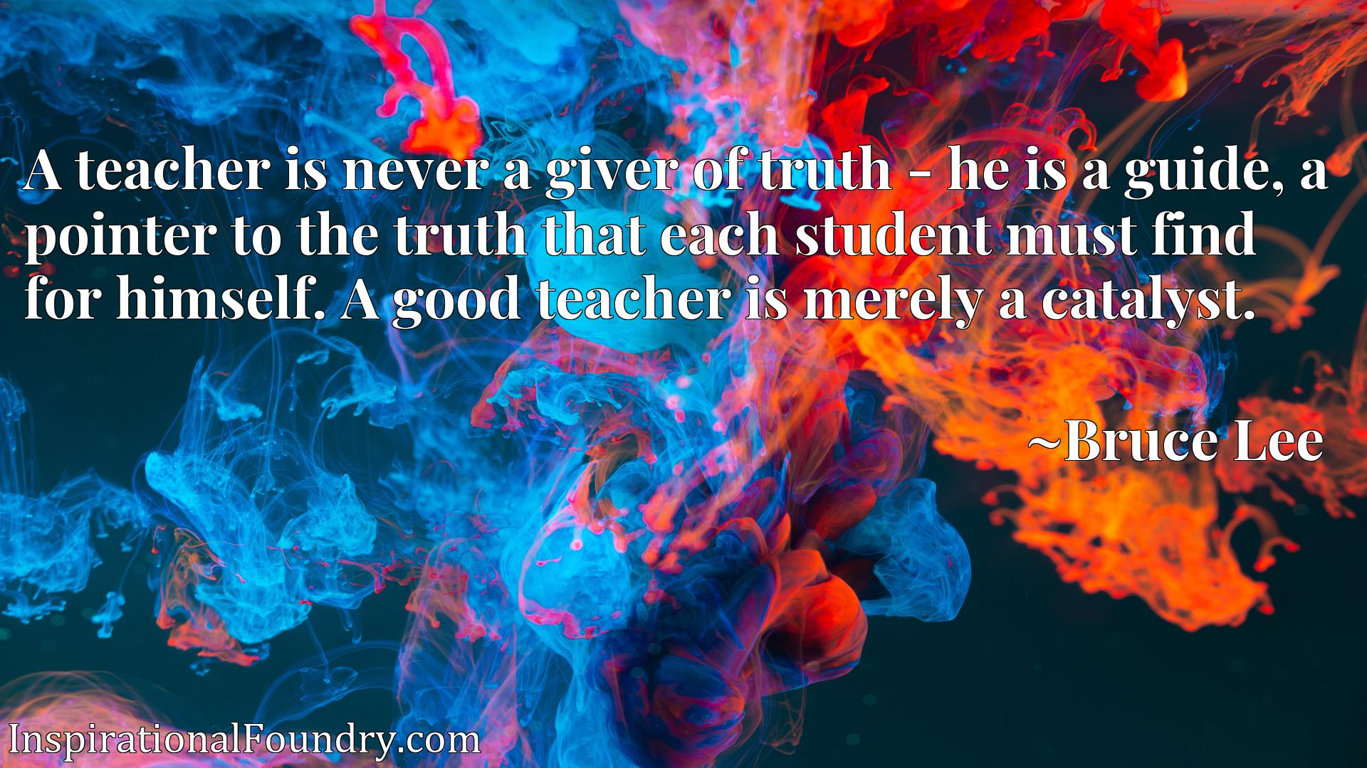 A teacher is never a giver of truth - he is a guide, a pointer to the truth that each student must find for himself. A good teacher is merely a catalyst.