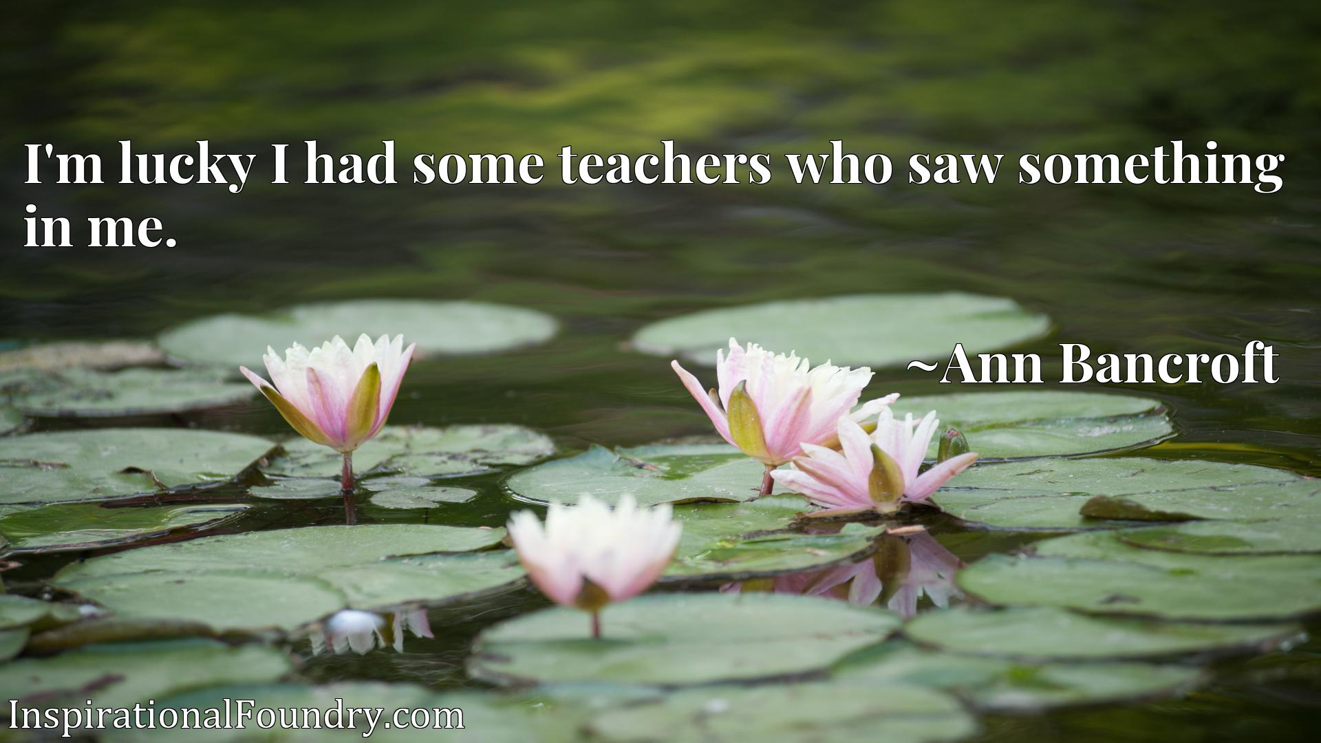 I'm lucky I had some teachers who saw something in me.