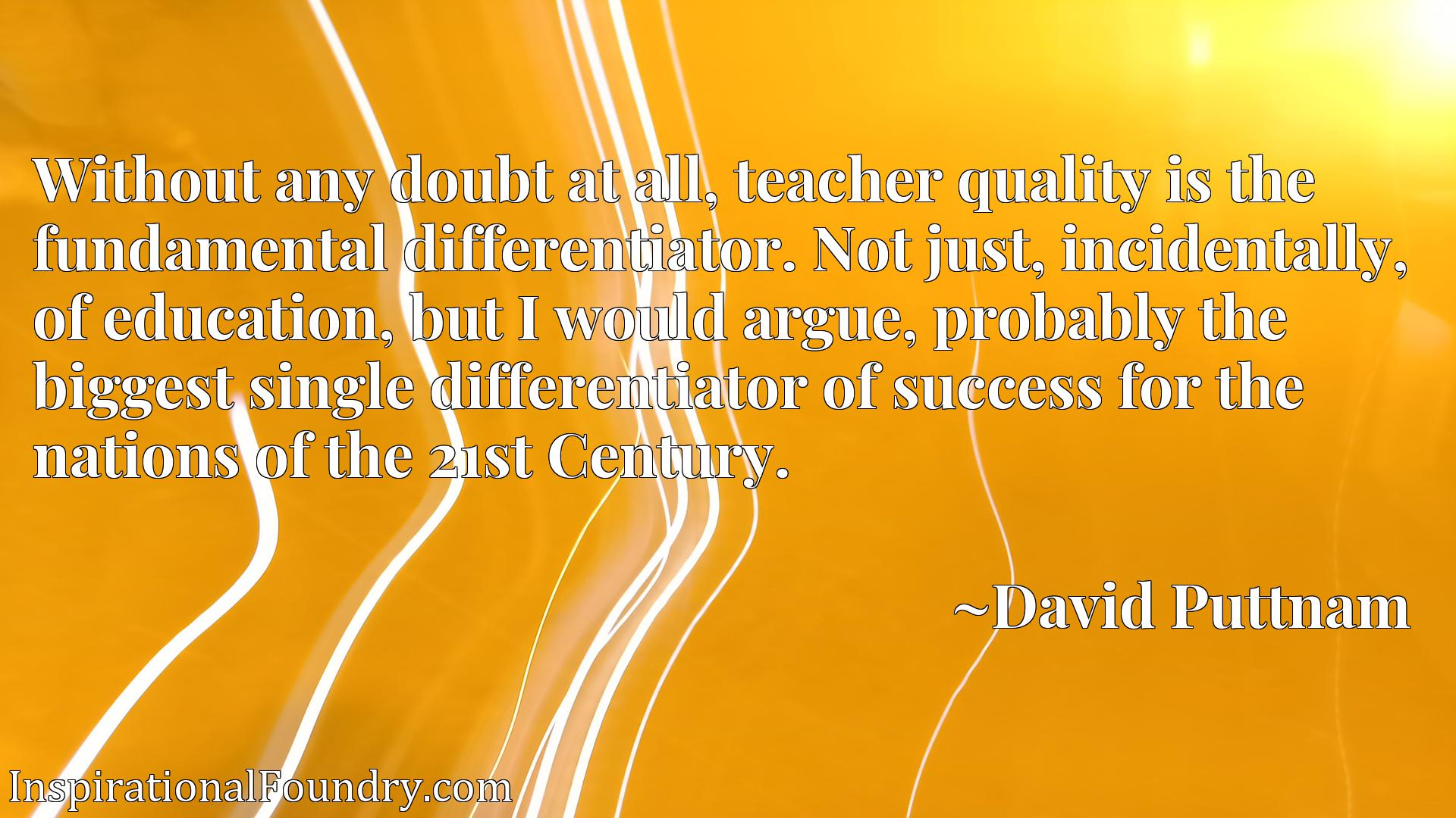 Without any doubt at all, teacher quality is the fundamental differentiator. Not just, incidentally, of education, but I would argue, probably the biggest single differentiator of success for the nations of the 21st Century.