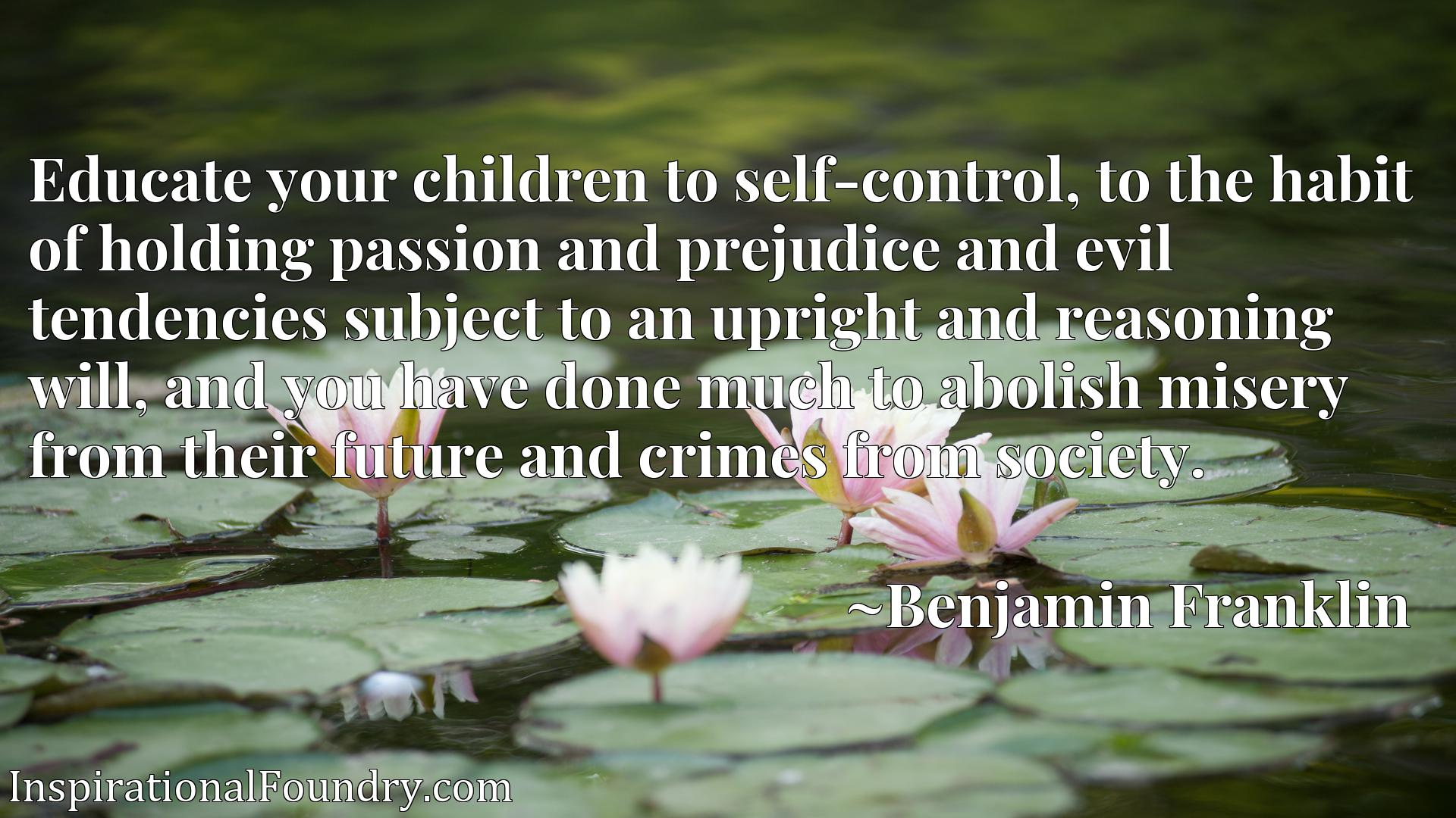 Educate your children to self-control, to the habit of holding passion and prejudice and evil tendencies subject to an upright and reasoning will, and you have done much to abolish misery from their future and crimes from society.