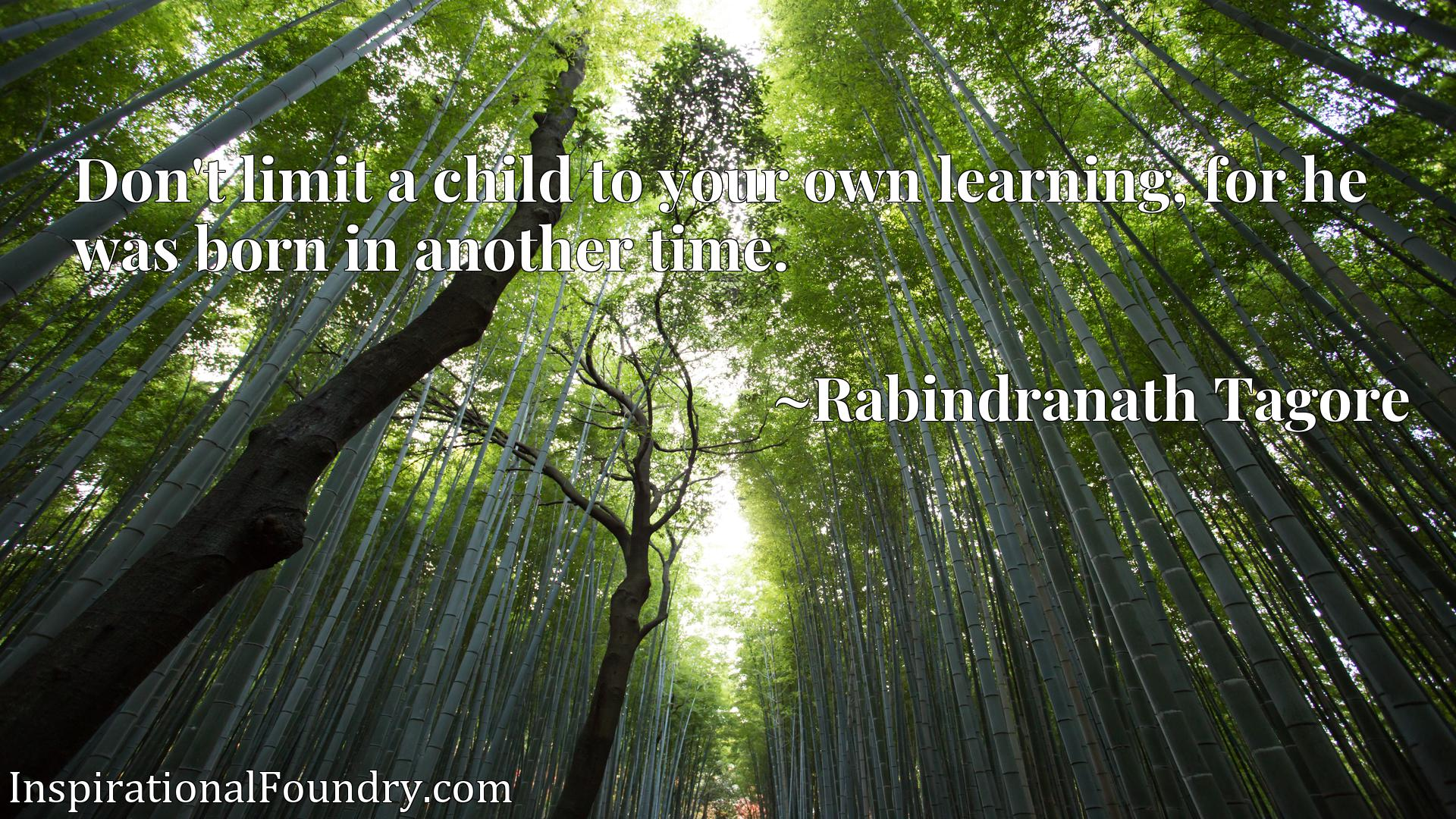 Don't limit a child to your own learning, for he was born in another time.