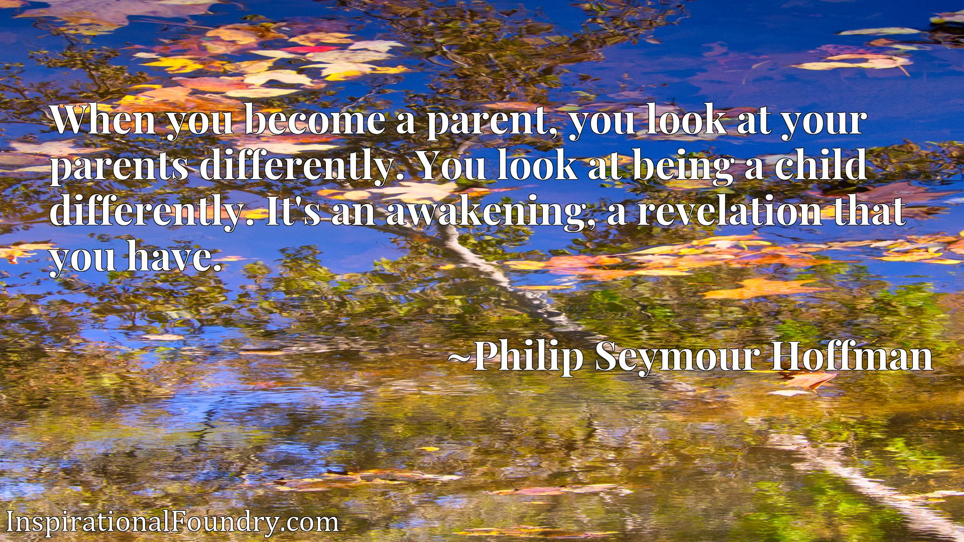 When you become a parent, you look at your parents differently. You look at being a child differently. It's an awakening, a revelation that you have.