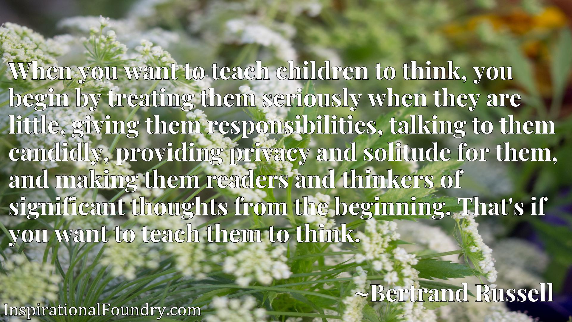 When you want to teach children to think, you begin by treating them seriously when they are little, giving them responsibilities, talking to them candidly, providing privacy and solitude for them, and making them readers and thinkers of significant thoughts from the beginning. That's if you want to teach them to think.