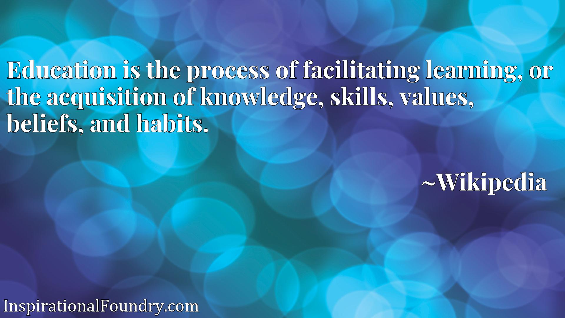 Education is the process of facilitating learning, or the acquisition of knowledge, skills, values, beliefs, and habits.
