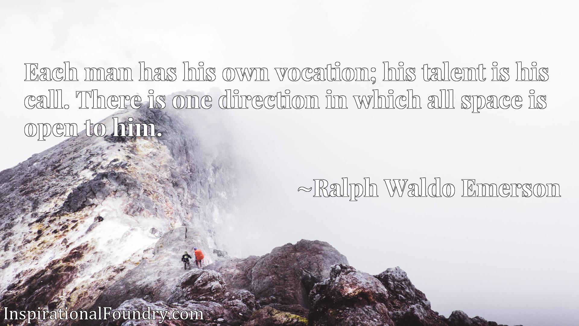 Each man has his own vocation; his talent is his call. There is one direction in which all space is open to him.
